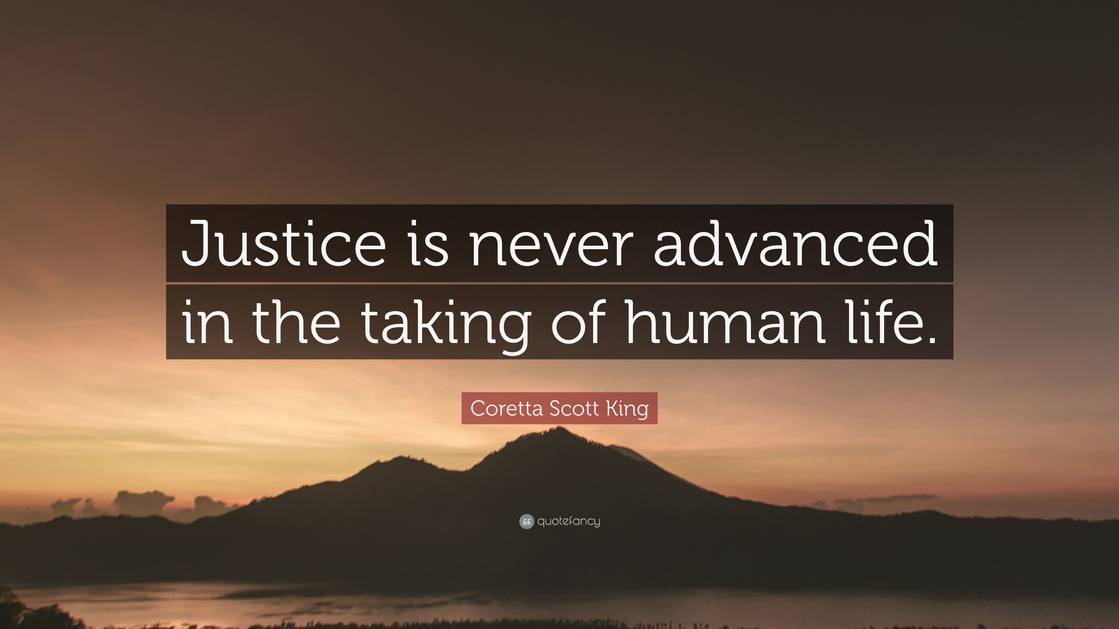 """Coretta Scott King Quote: """"Justice is never advanced in the taking of human  life"""