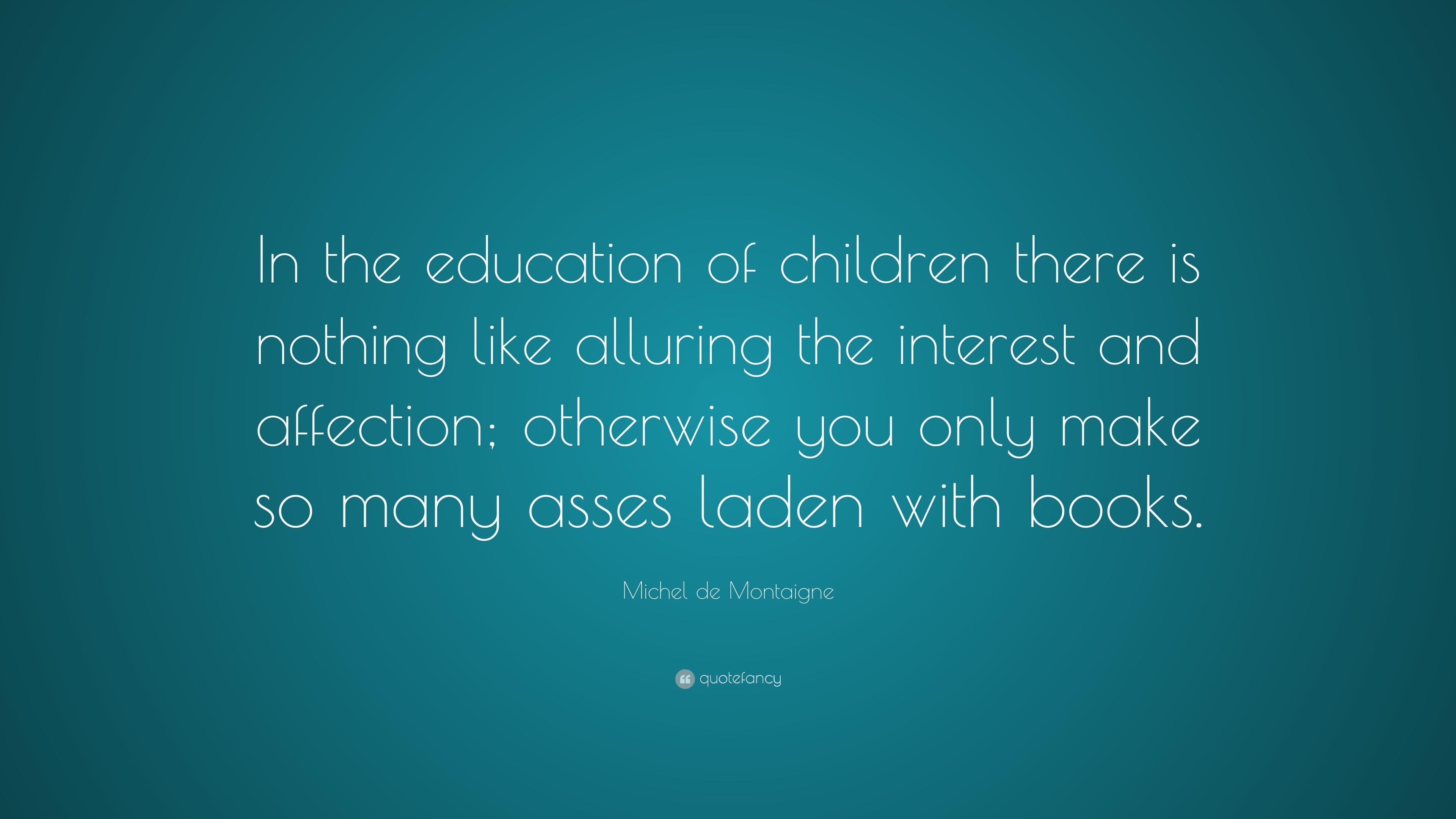 michel montaigne essay education children Montaigne' s essays, on the power of imagination, on the education of children of imagination as apparent from the title of this essay on the education of children.