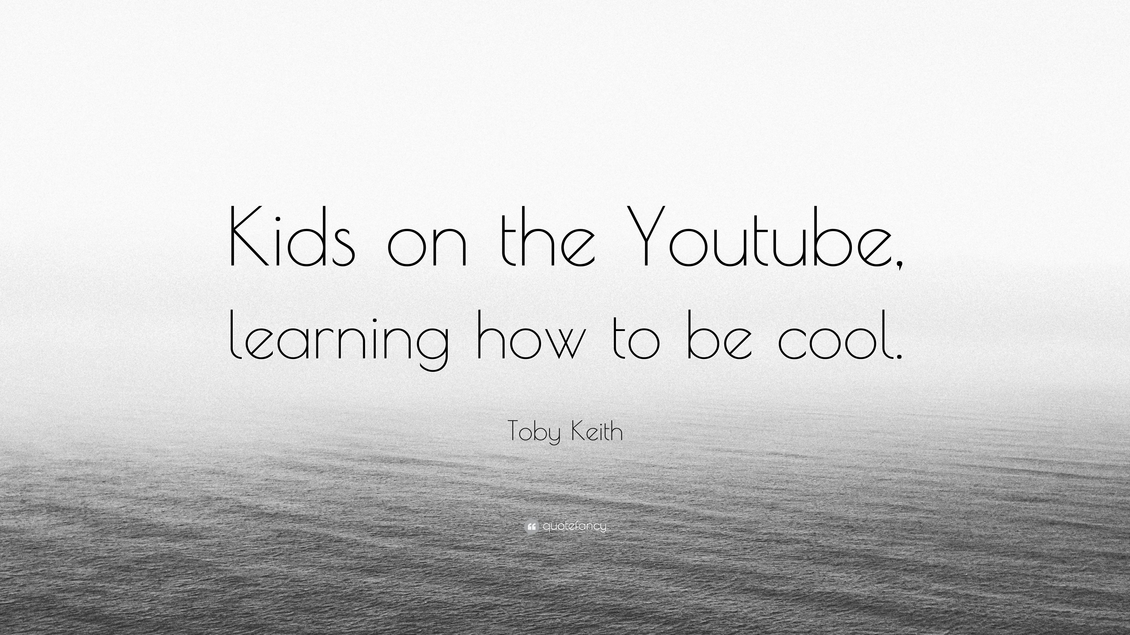 Toby Keith Quote Kids On The Youtube Learning How To Be Cool 7 Wallpapers Quotefancy