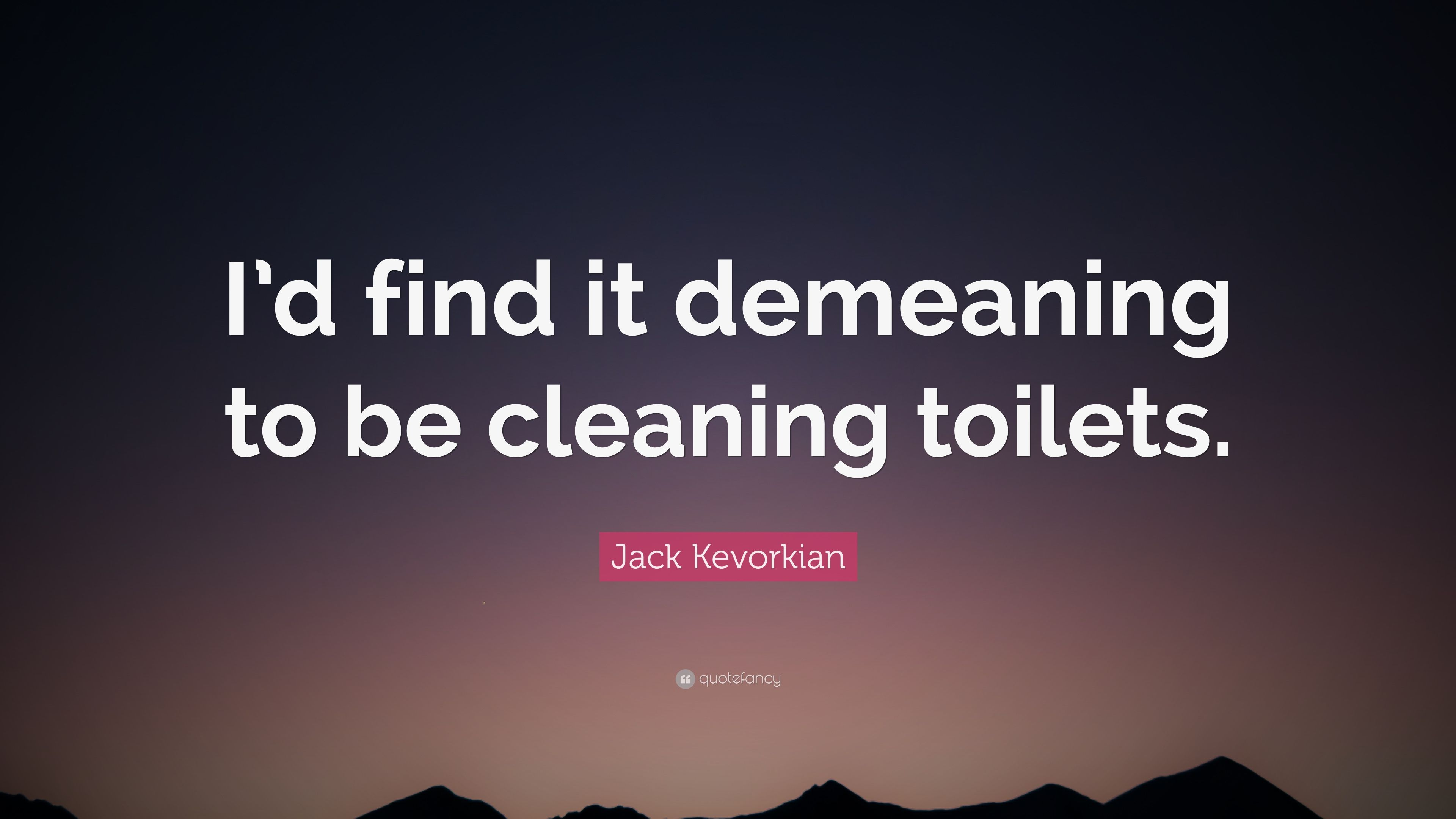"Jack Kevorkian Quotes Jack Kevorkian Quote ""I'd Find It Demeaning To Be Cleaning"