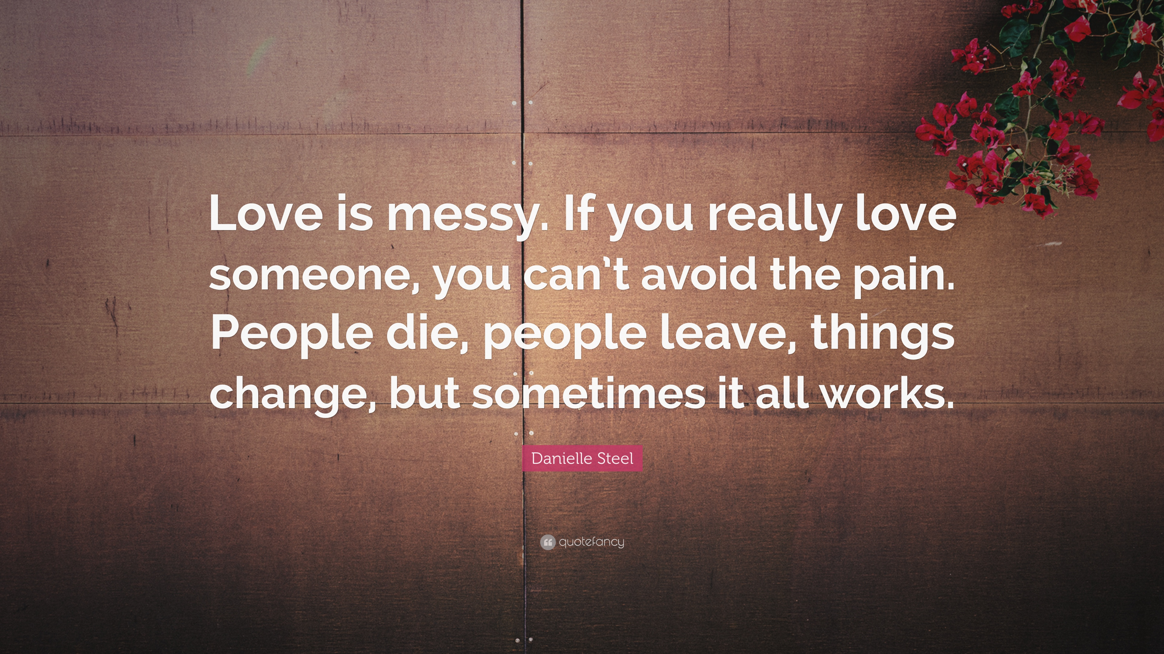 Danielle Steel Quote: Love is messy. If you really love