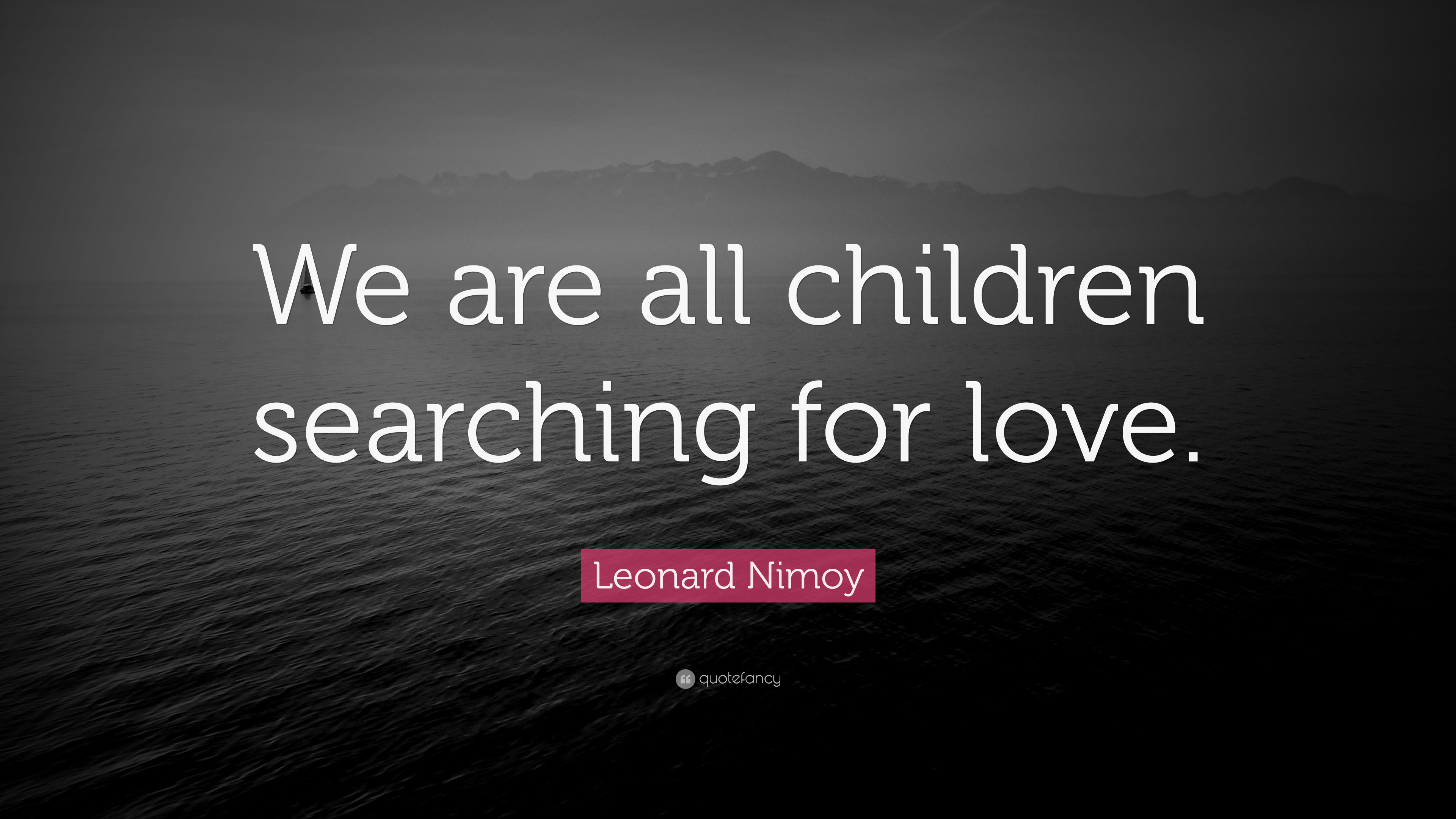 "Leonard Nimoy Quotes Leonard Nimoy Quote ""We Are All Children Searching For Love."" 7"