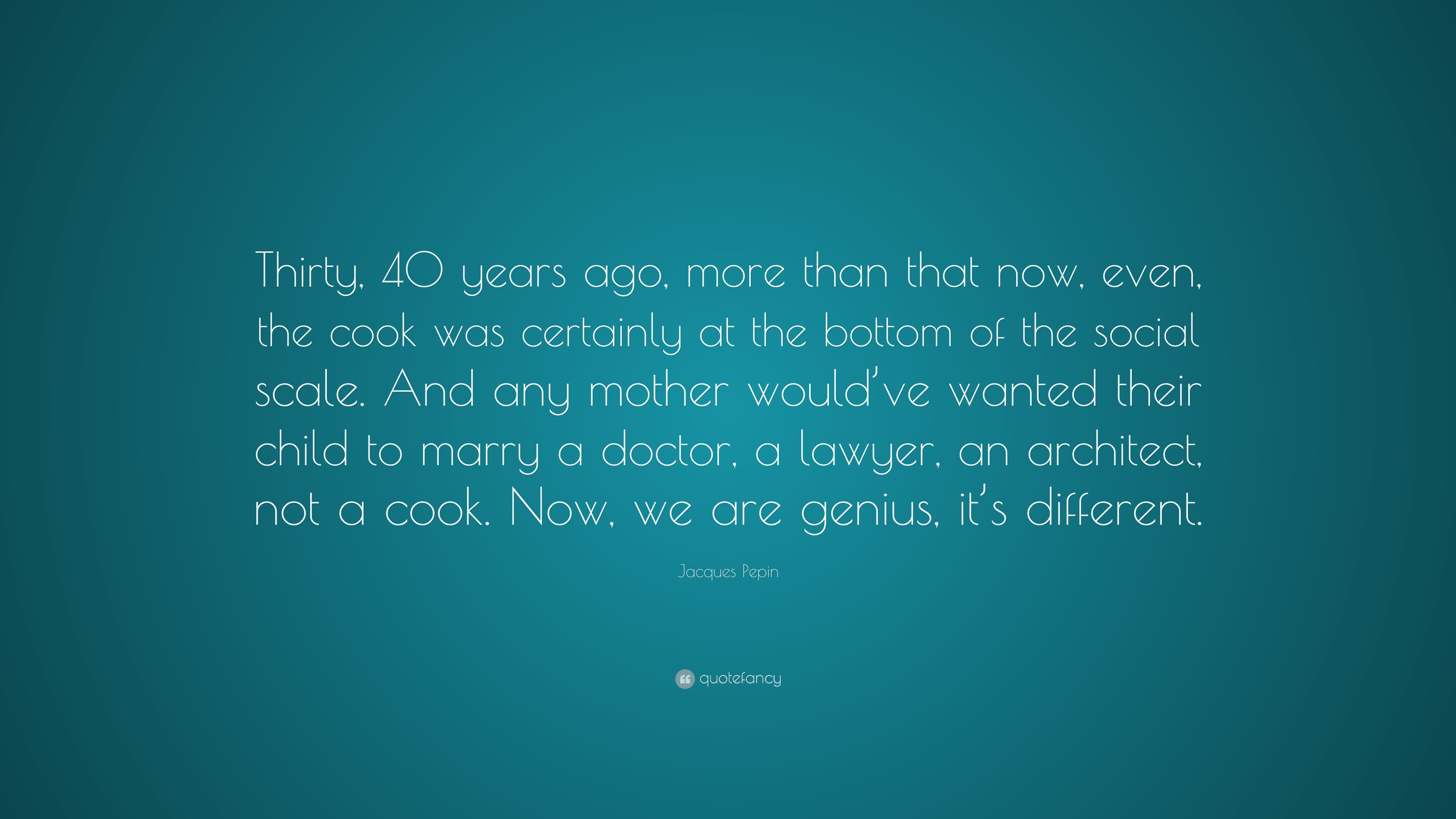 """Jacques Pepin Quote: """"Thirty, 40 years ago, more than that now, even ..."""