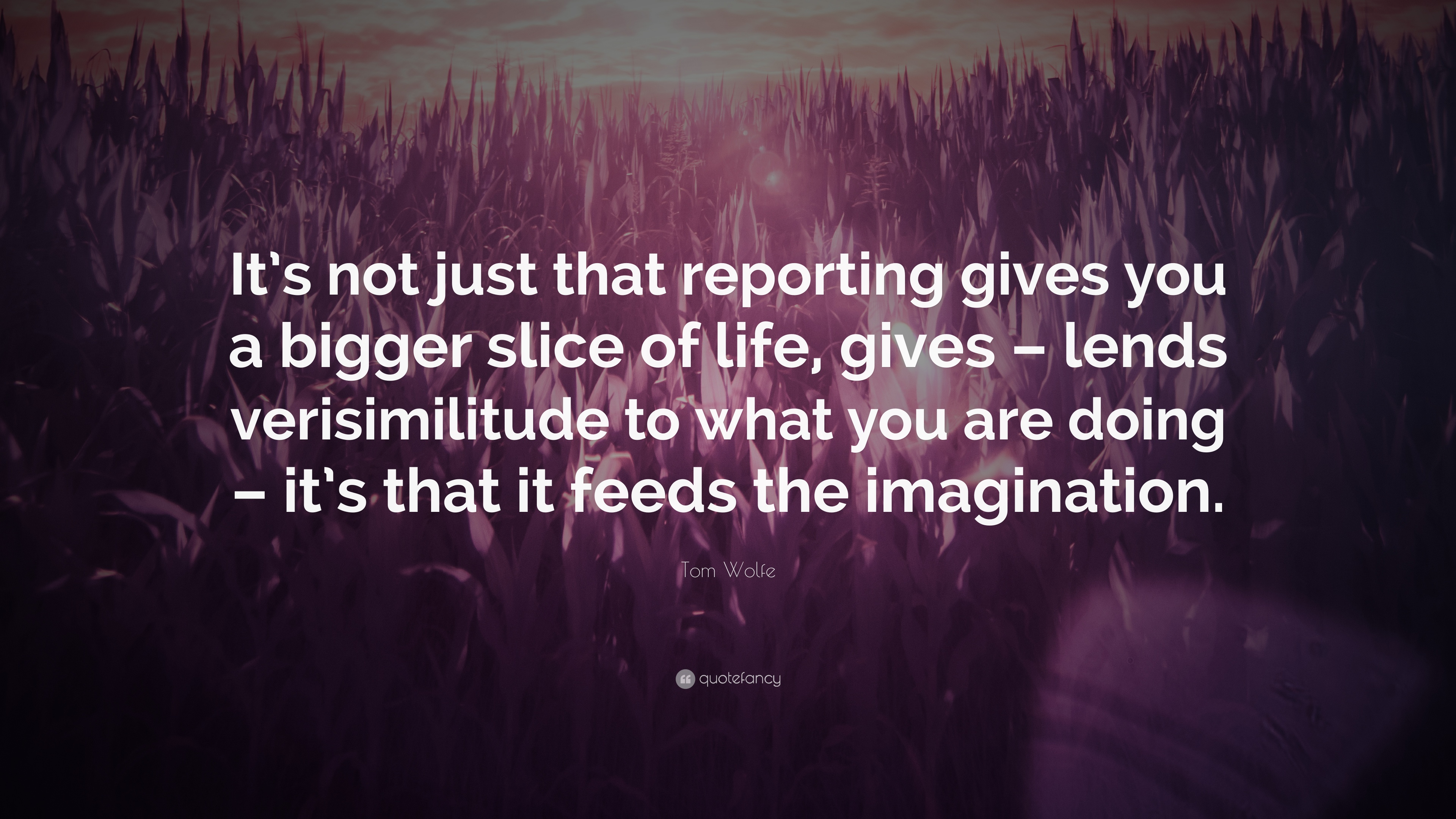 Tom Wolfe Quote Its Not Just That Reporting Gives You A Bigger