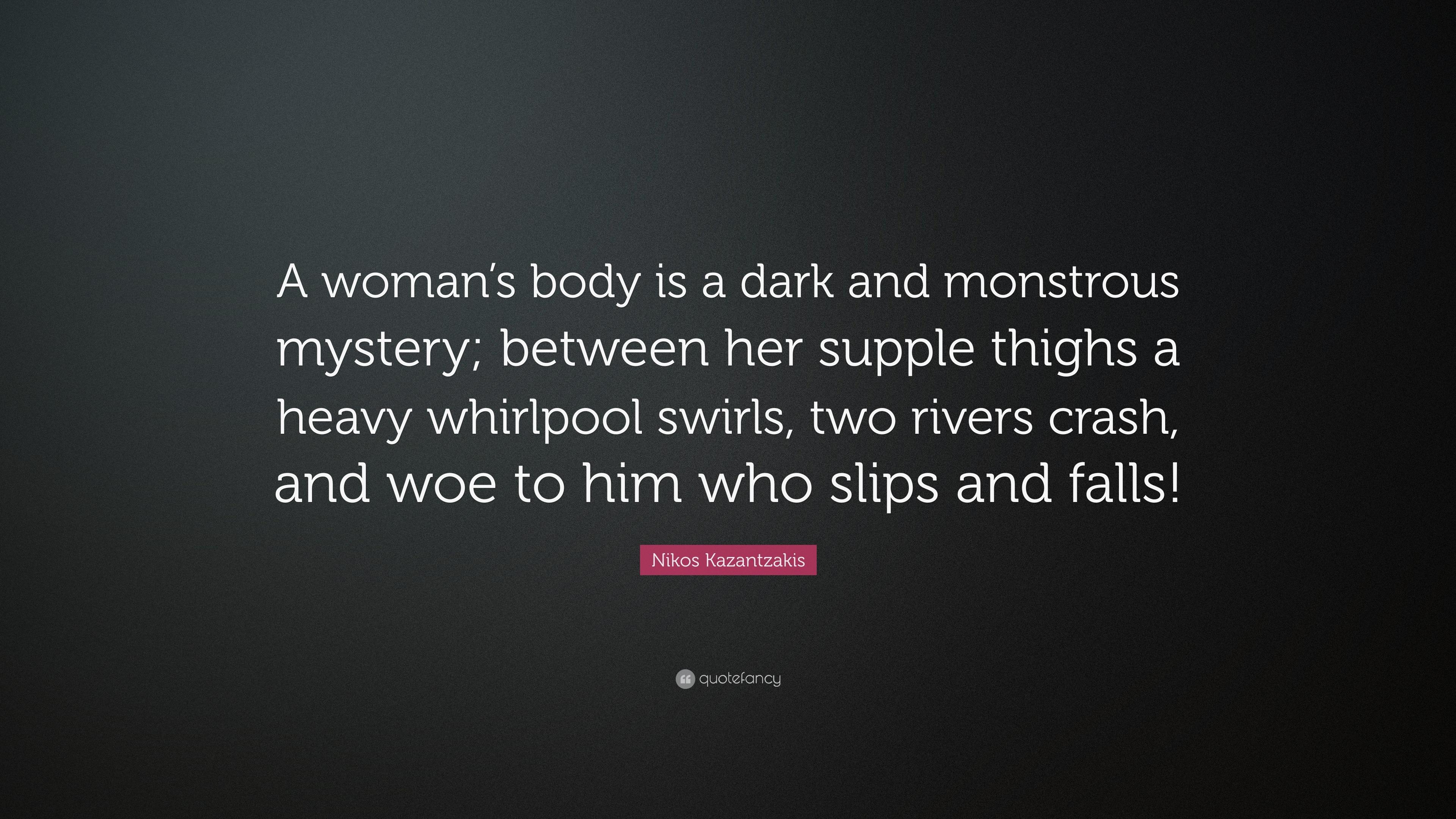Nikos Kazantzakis Quote A Womans Body Is A Dark And Monstrous