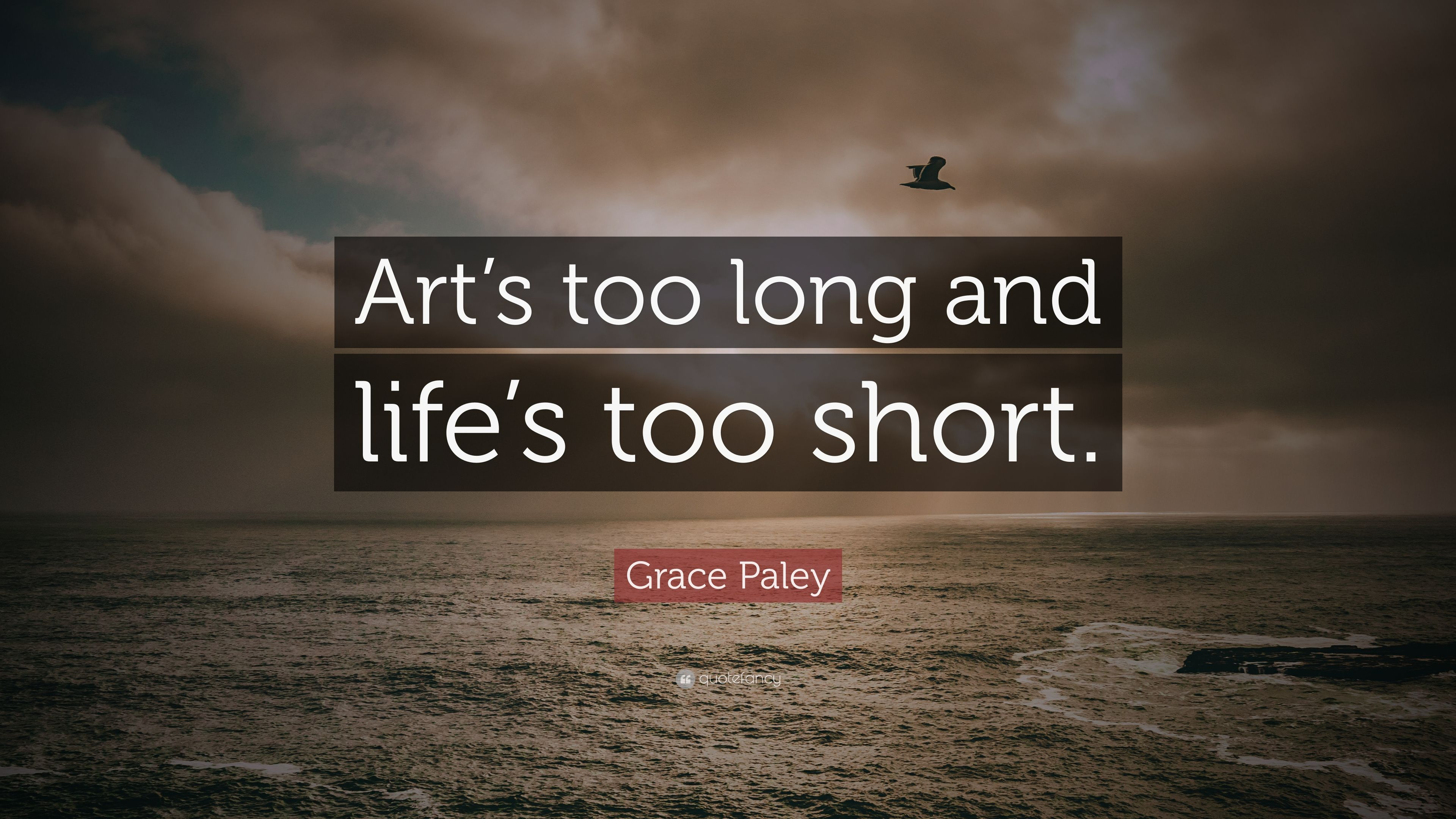"""Grace Paley Quote: """"Art's too long and life's too short ..."""