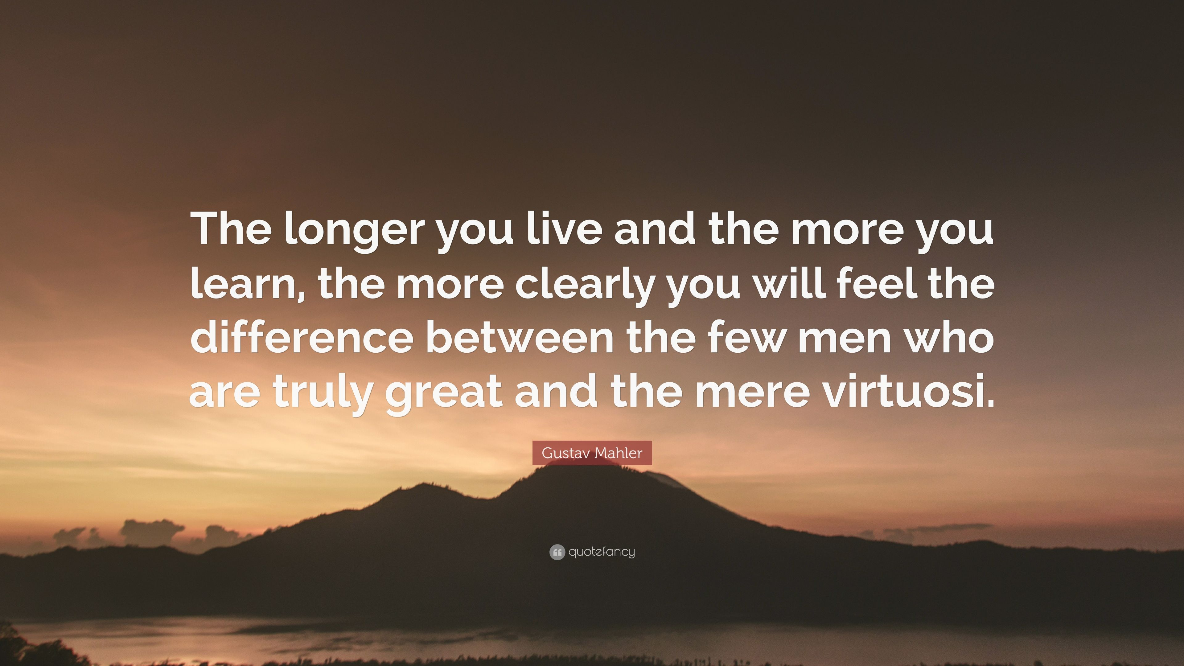 Gustav Mahler Quote The Longer You Live And The More You Learn