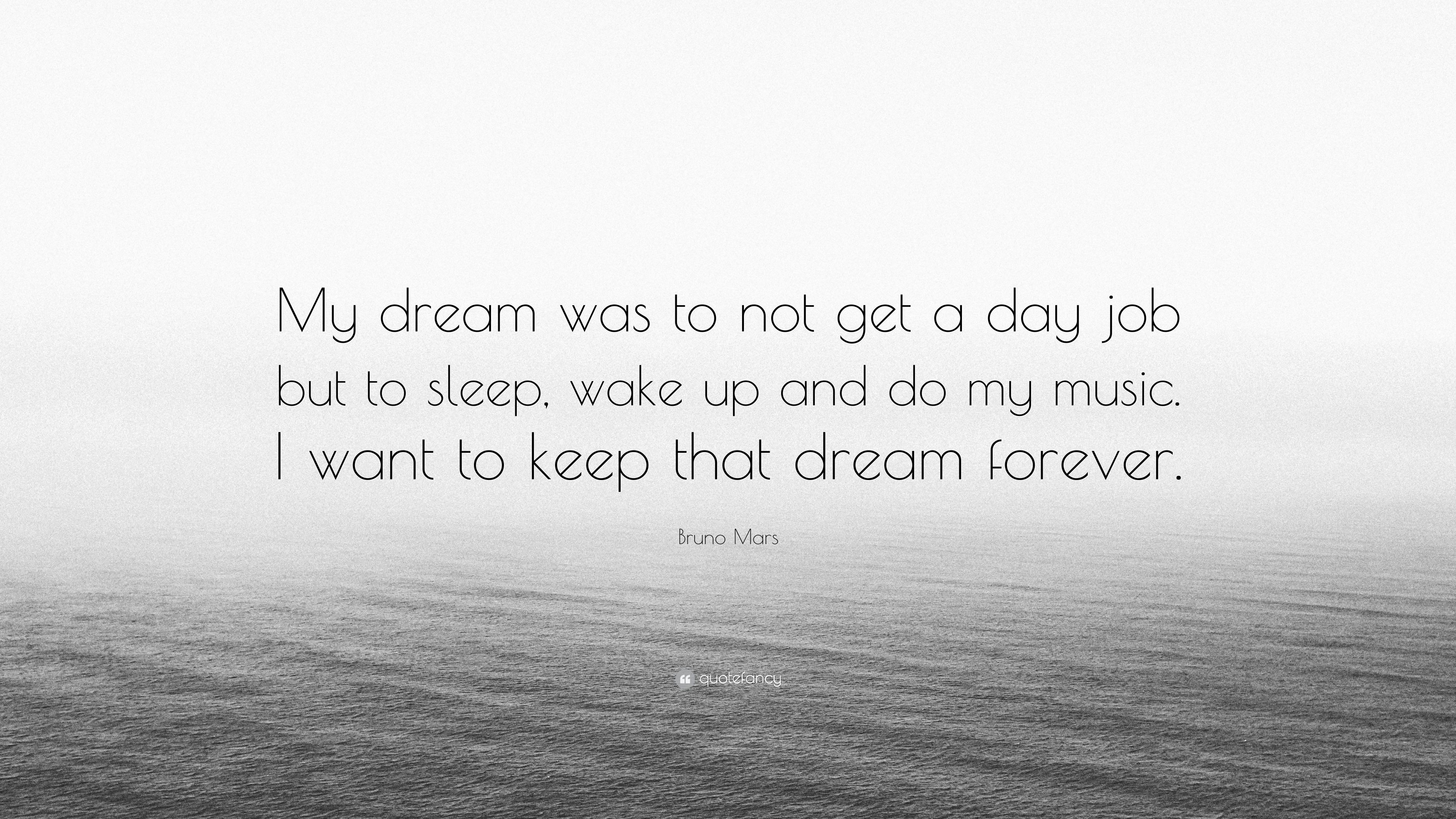 """Bruno Mars Quote: """"My Dream Was To Not Get A Day Job But"""
