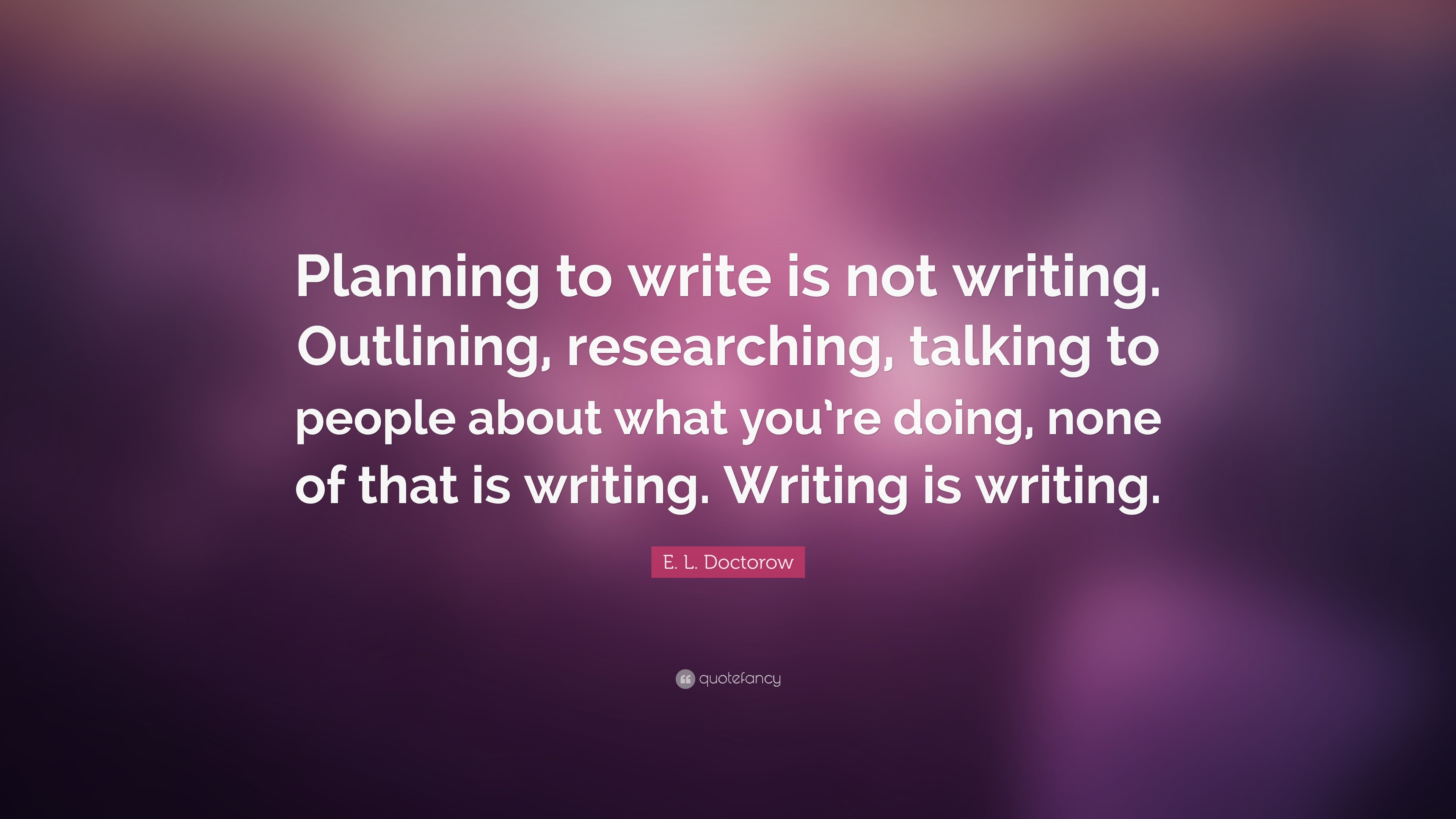 E L Doctorow Quote: €�planning To Write Is Not Writing Outlining,  Researching,