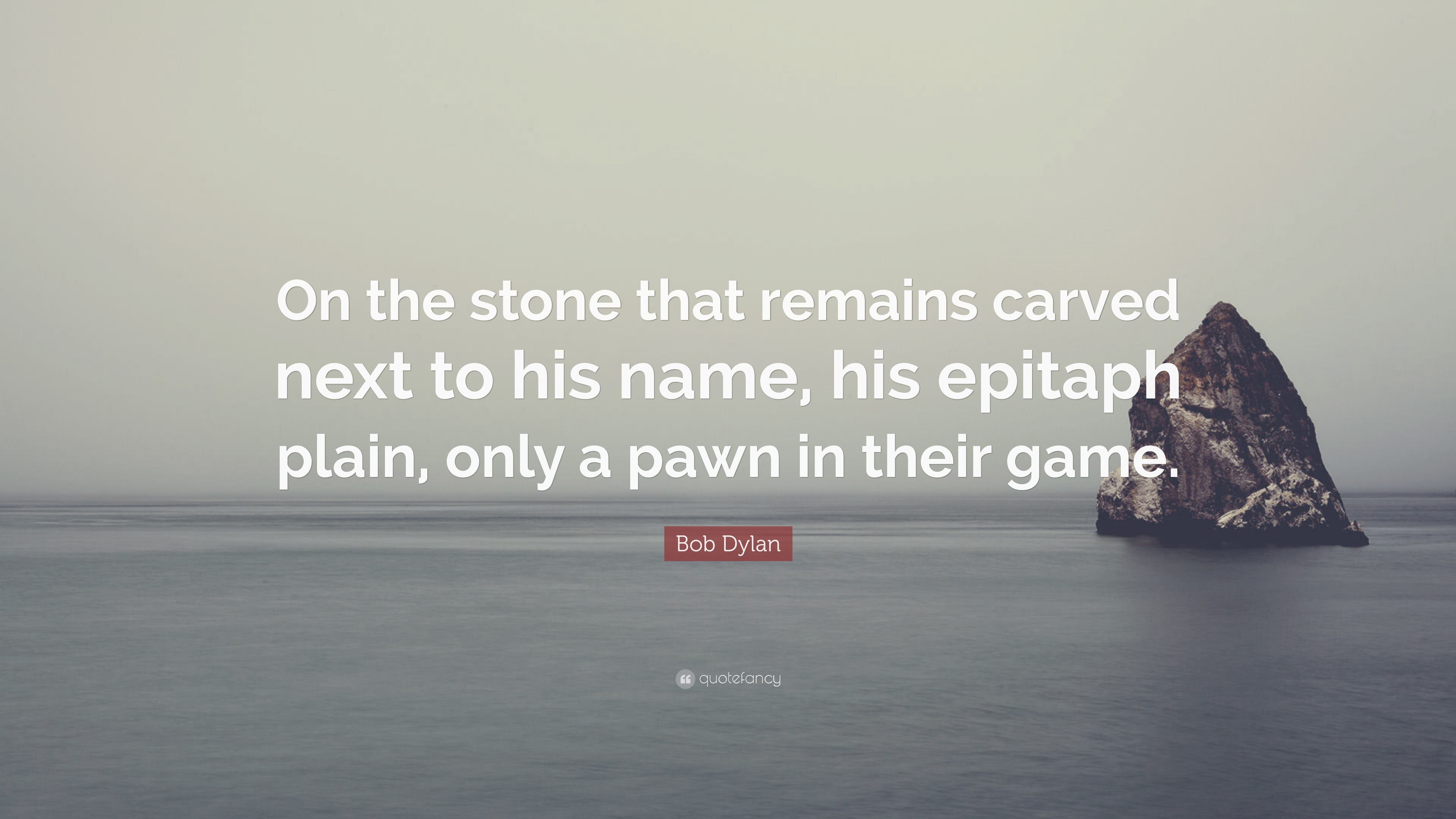 """Bob Dylan Quote: """"On the stone that remains carved next to his ..."""