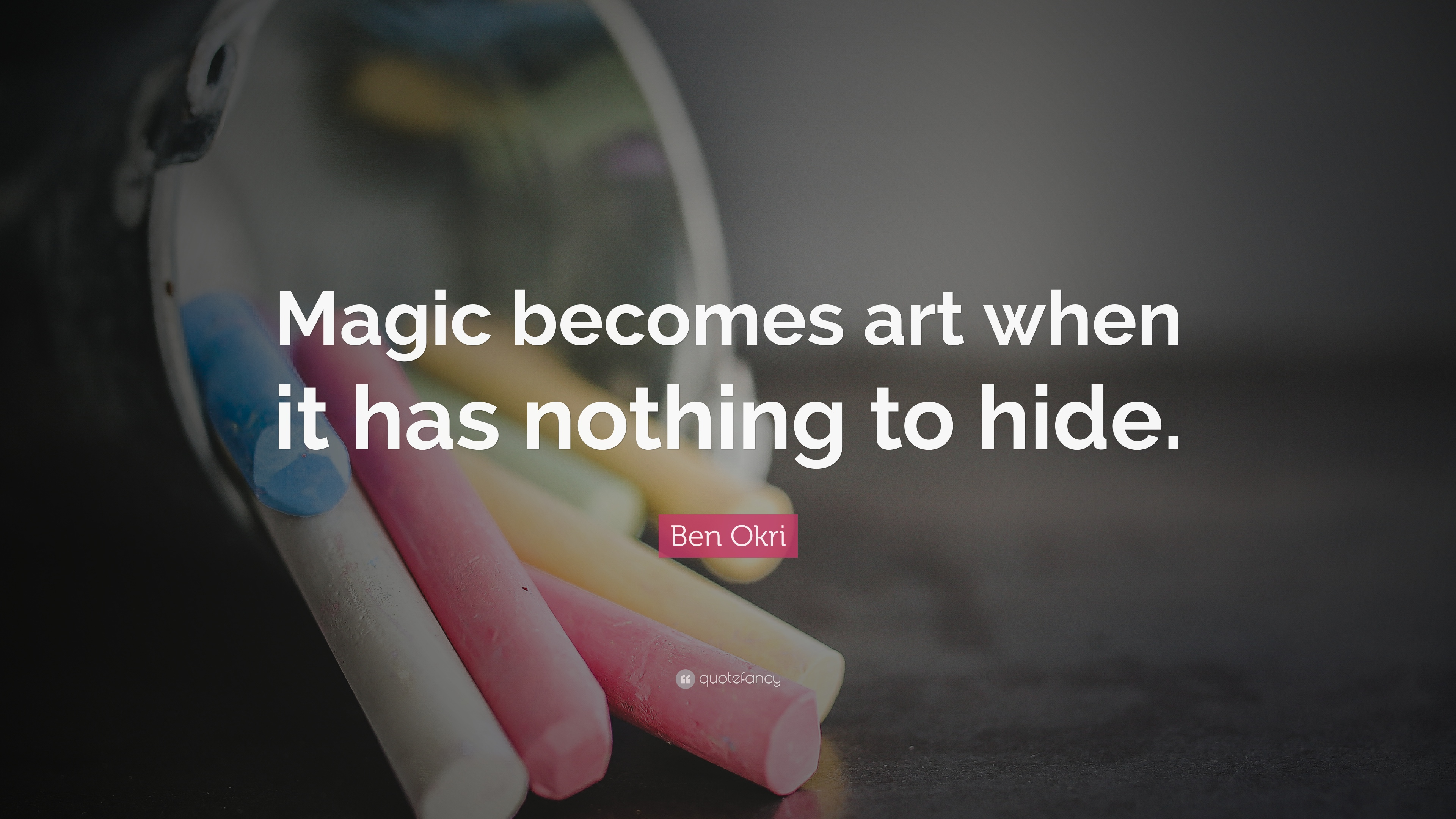 """Ben Okri Quote: """"Magic becomes art when it has nothing to hide."""" (6 ..."""