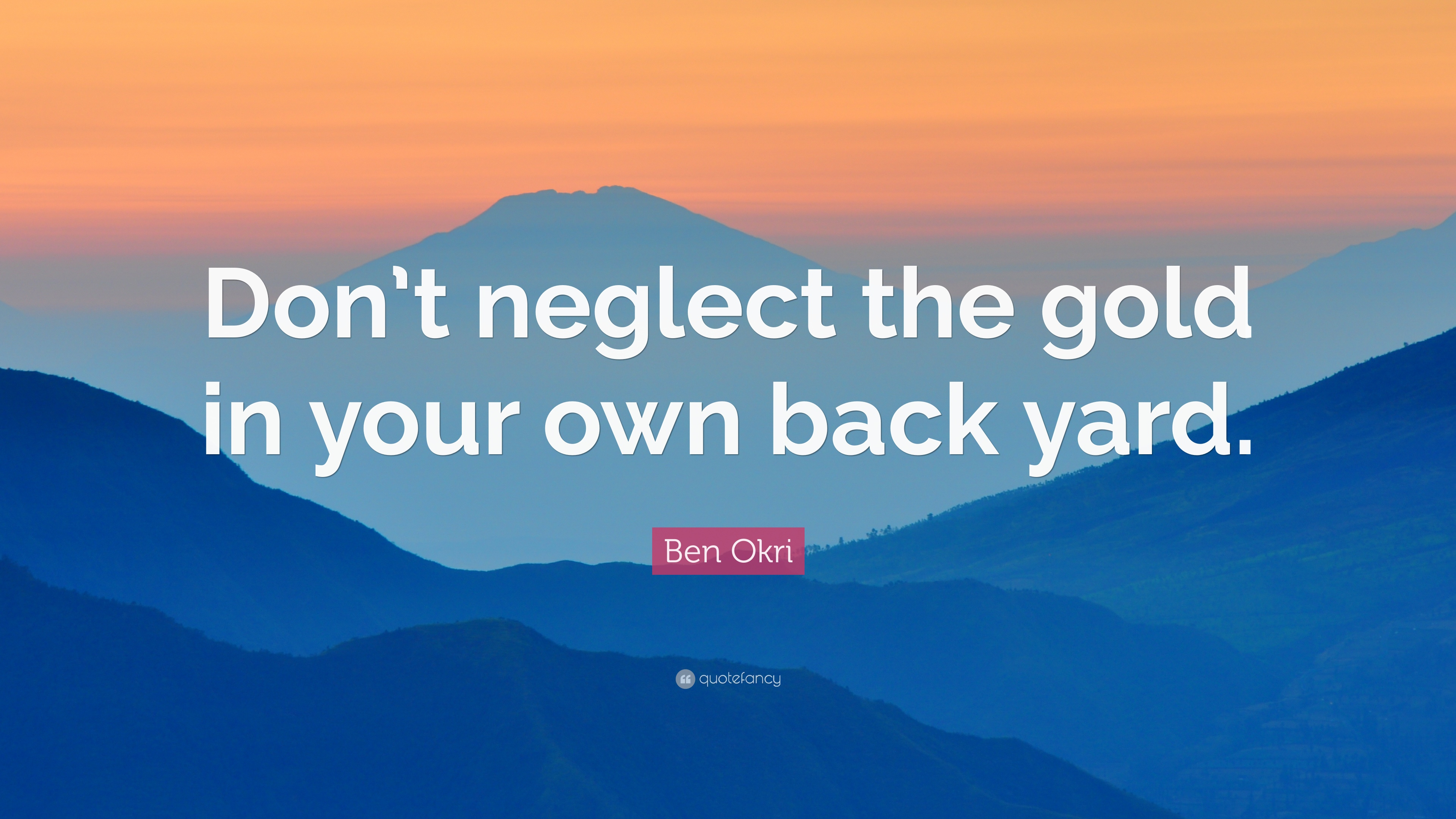 Ben Okri Quote Dont Neglect The Gold In Your Own Back Yard 6