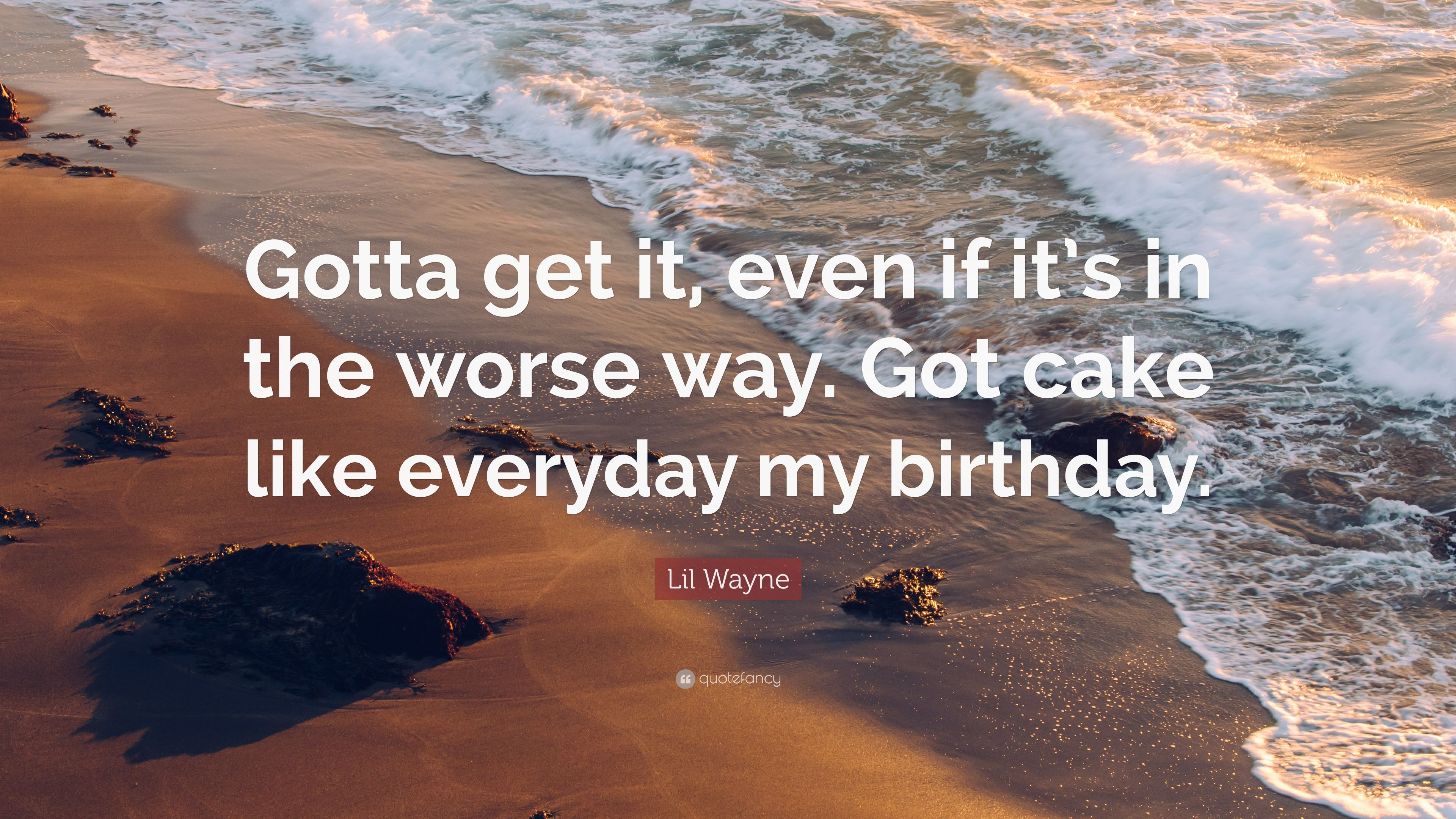 Prime Lil Wayne Quote Gotta Get It Even If Its In The Worse Way Got Personalised Birthday Cards Petedlily Jamesorg