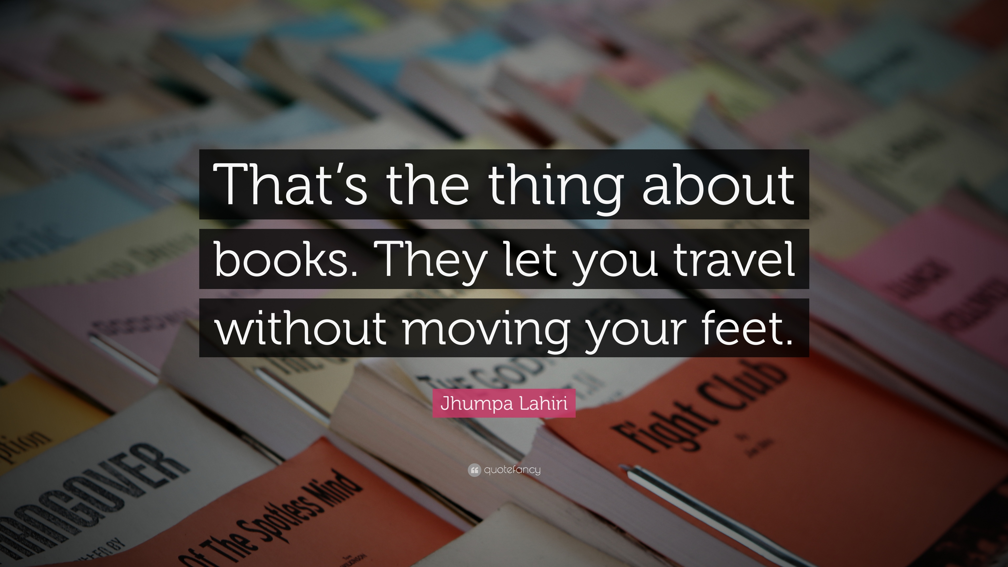 """Jhumpa Lahiri Quote: """"That's the thing about books. They let you travel  without moving your feet."""""""