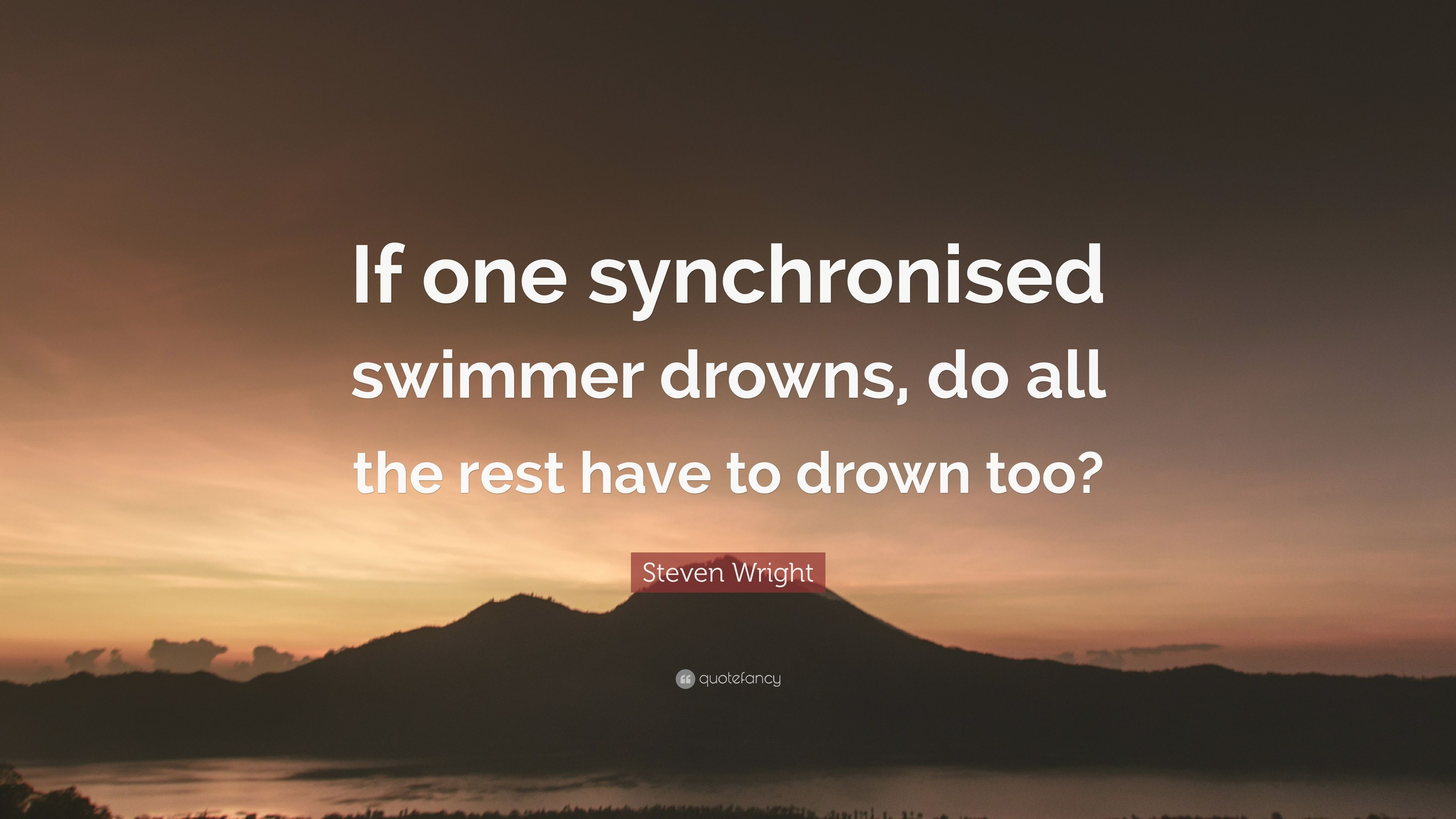 """Steven Wright Quote: """"If one synchronised swimmer drowns, do"""