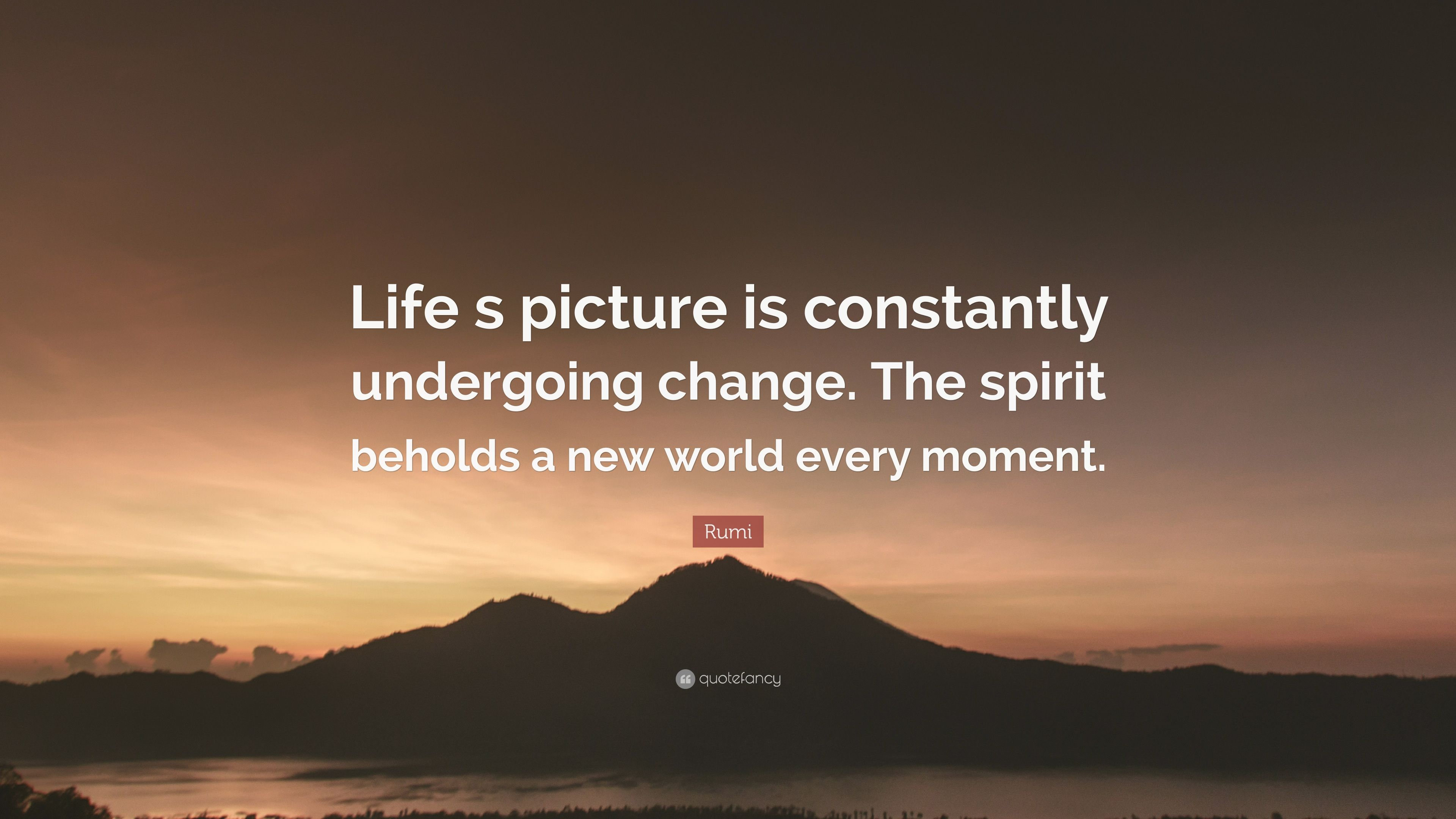Rumi Quote: U201cLife S Picture Is Constantly Undergoing Change. The Spirit  Beholds A