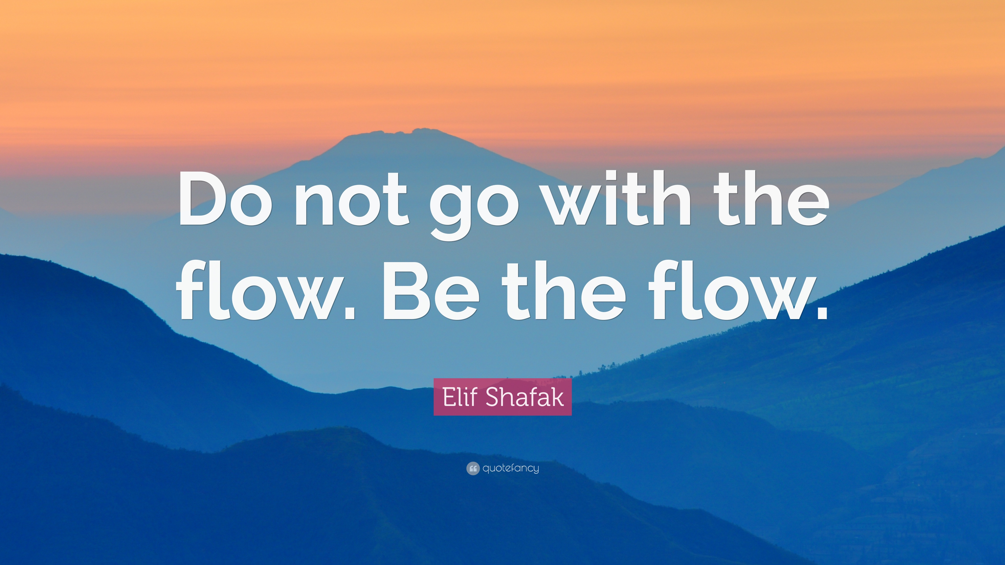 "Go With The Flow Quotes Elif Shafak Quote ""Do Not Go With The Flowbe The Flow."" 11"