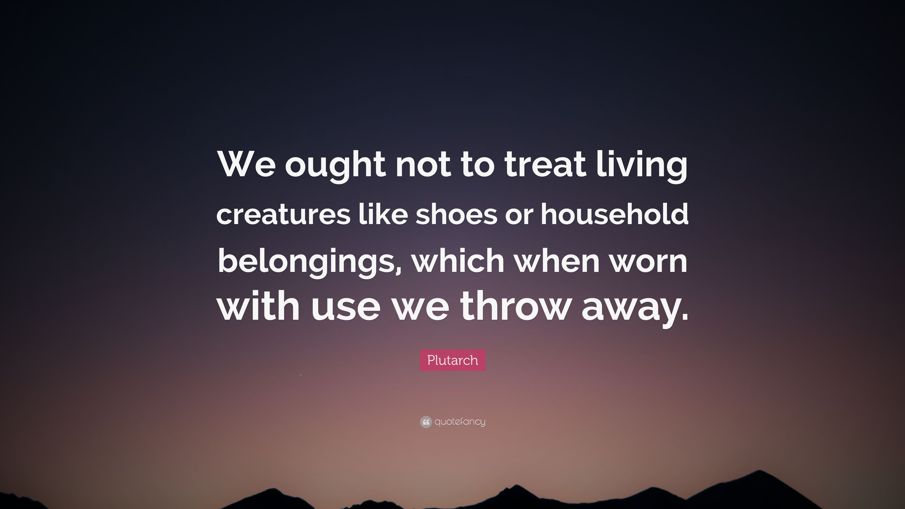 """Plutarch Quote: """"We ought not to treat living creatures like ..."""