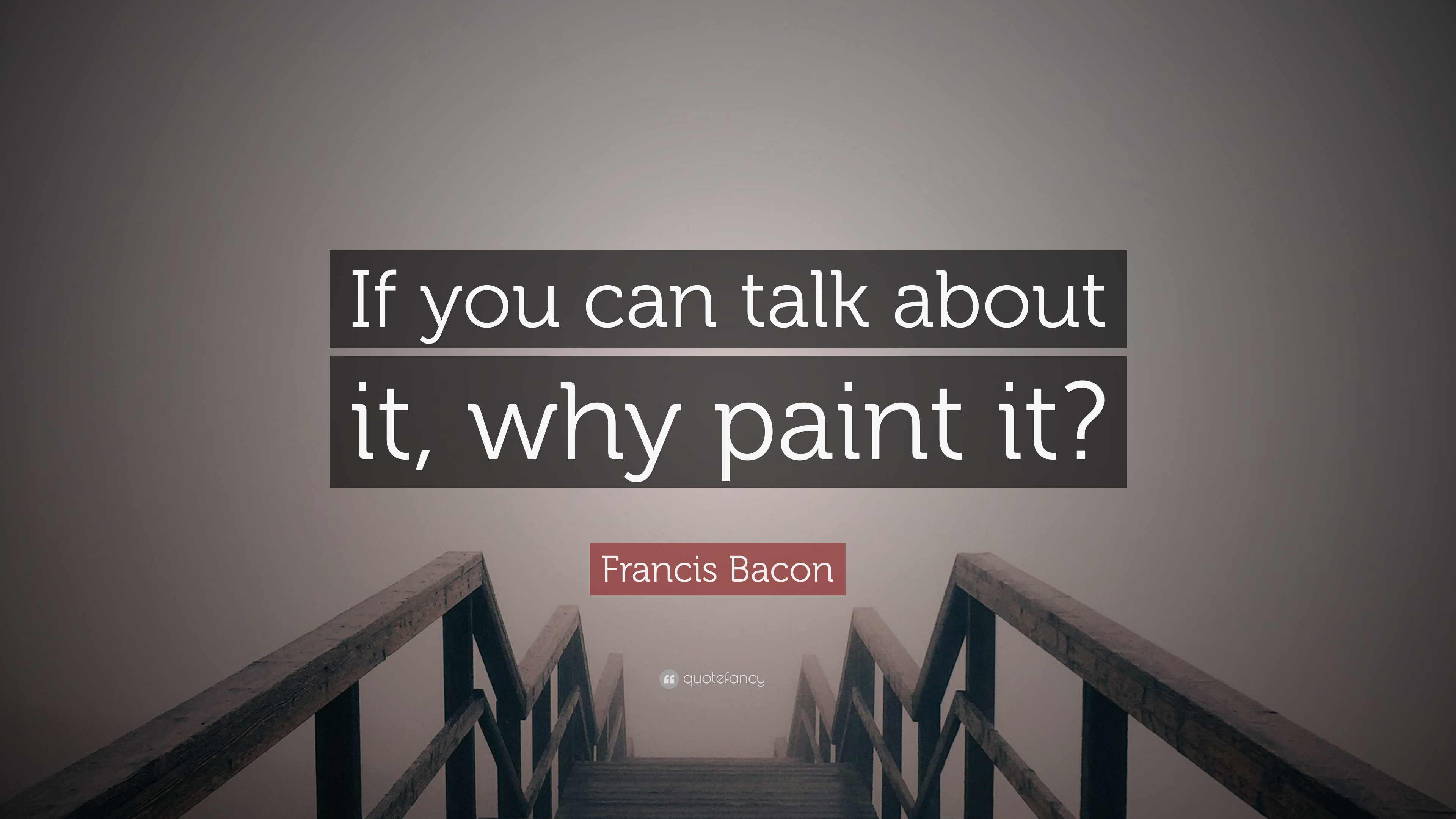 Francis Bacon Quote If You Can Talk About It Why Paint It 7
