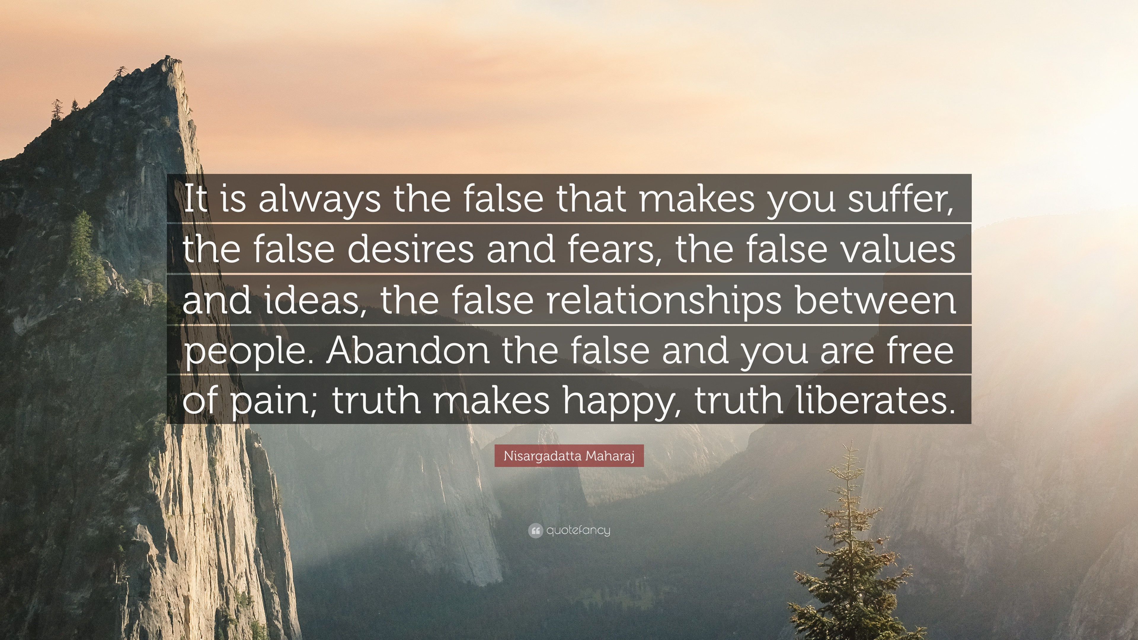 Nisargadatta Maharaj Quote It Is Always The False That Makes You Suffer The False Desires And Fears The False Values And Ideas The False Relatio 12 Wallpapers Quotefancy