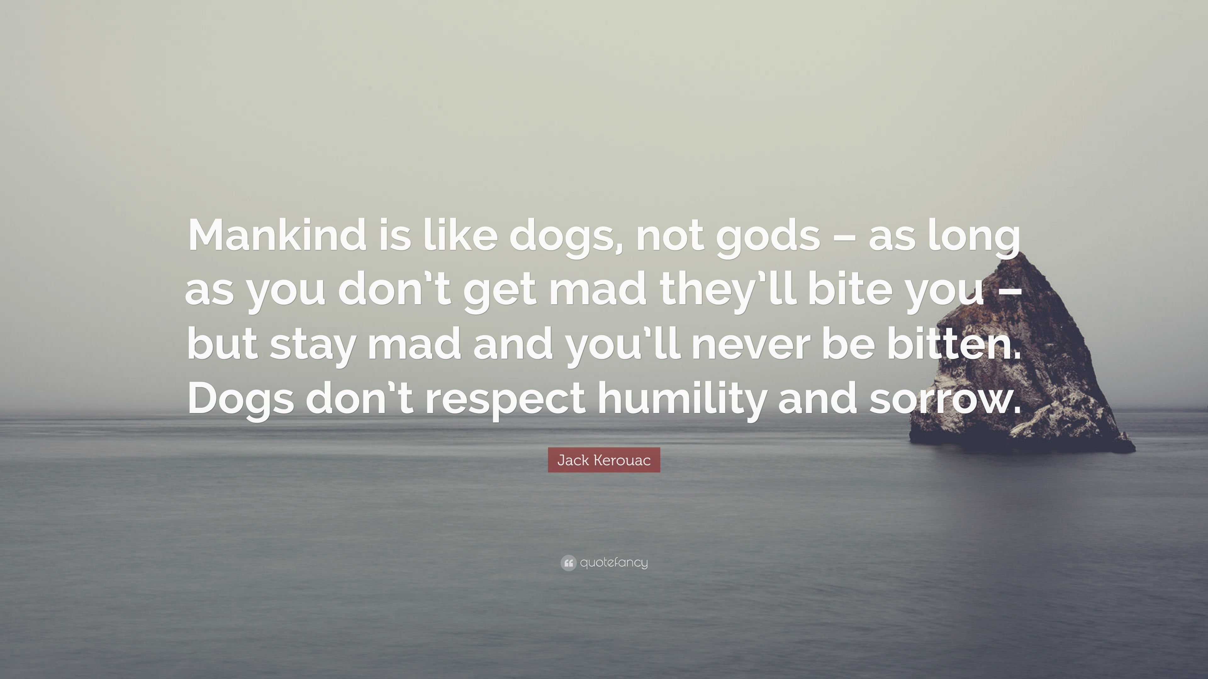 Jack Kerouac Quote: U201cMankind Is Like Dogs, Not Gods U2013 As Long As