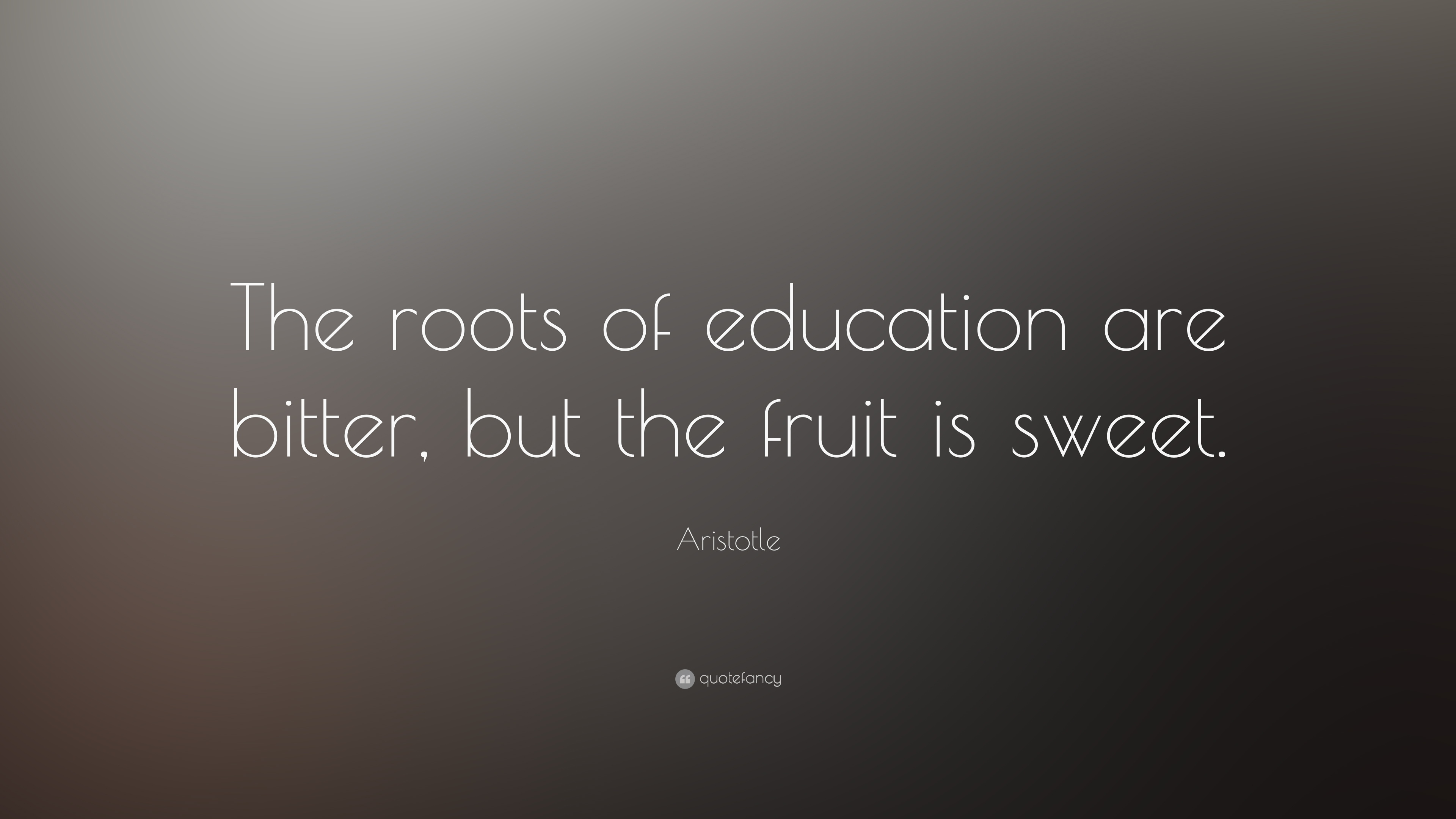 Aristotle Quote The Roots Of Education Are Bitter But The Fruit Is Sweet 19 Wallpapers Quotefancy