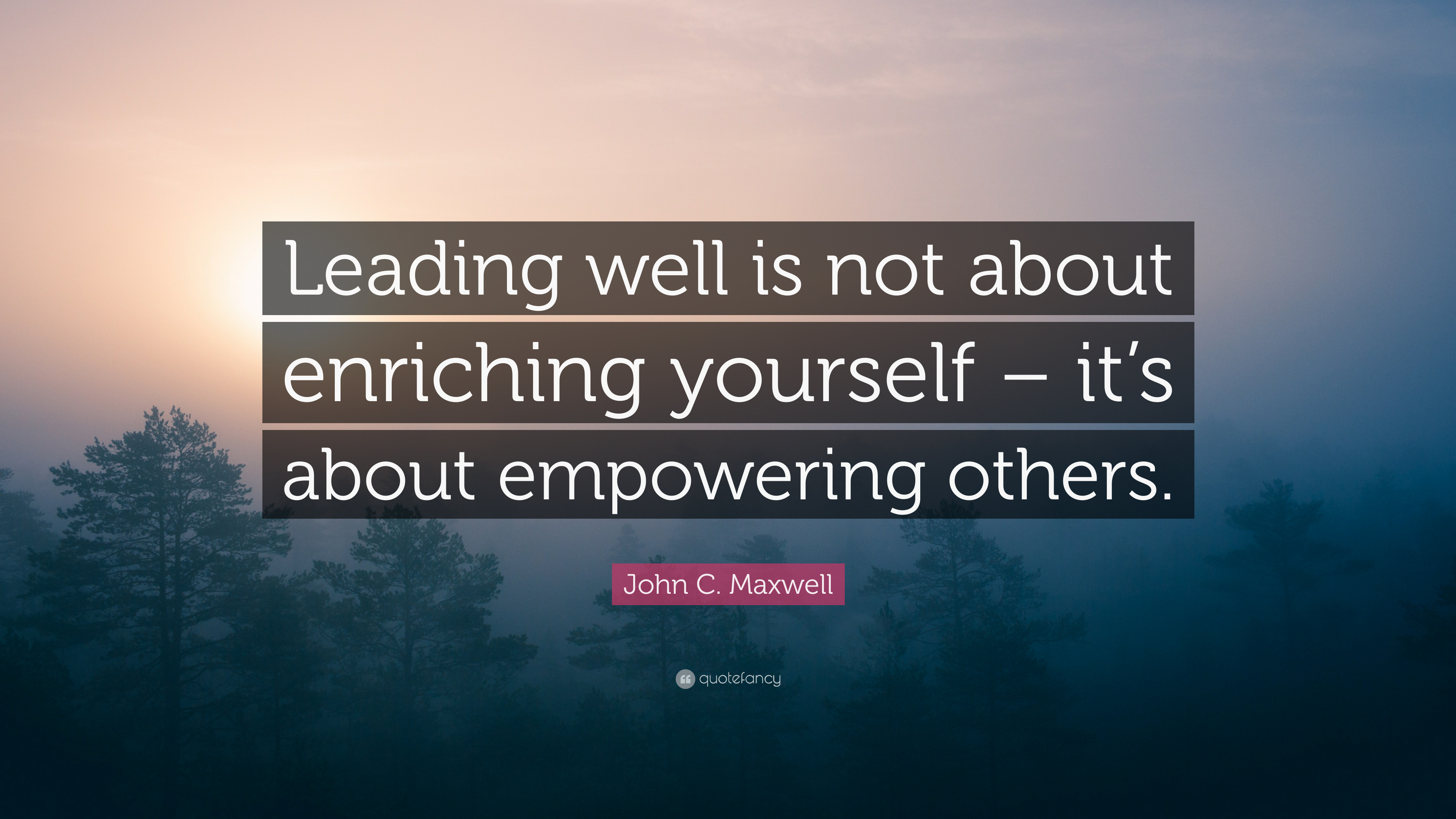 John C Maxwell Quote Leading Well Is Not About Enriching Yourself