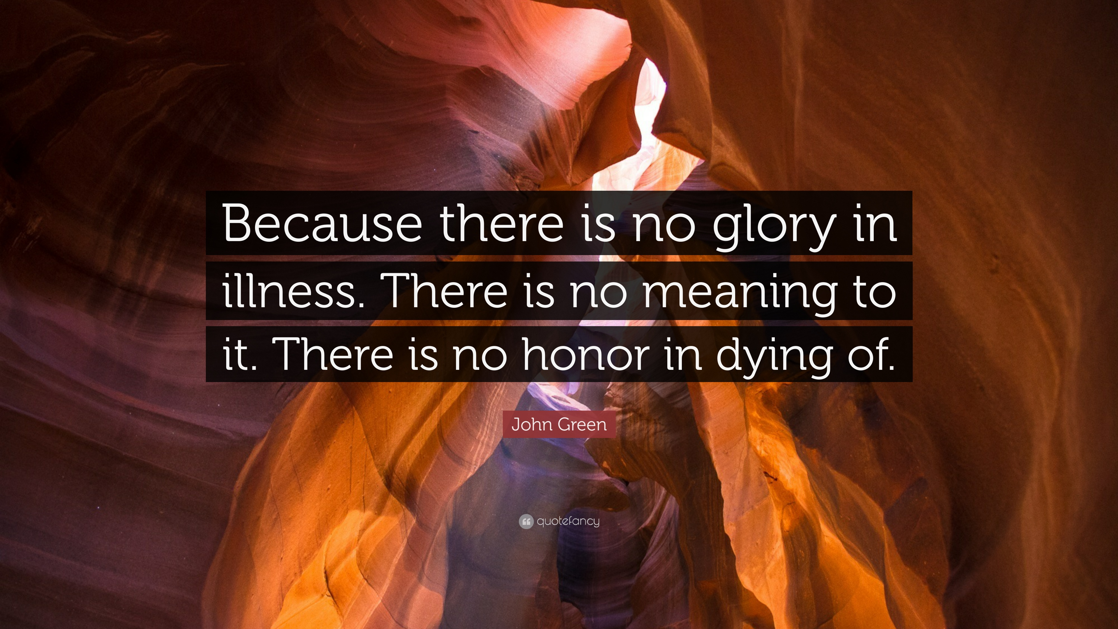 """John Green Quote: """"Because there is no glory in illness"""