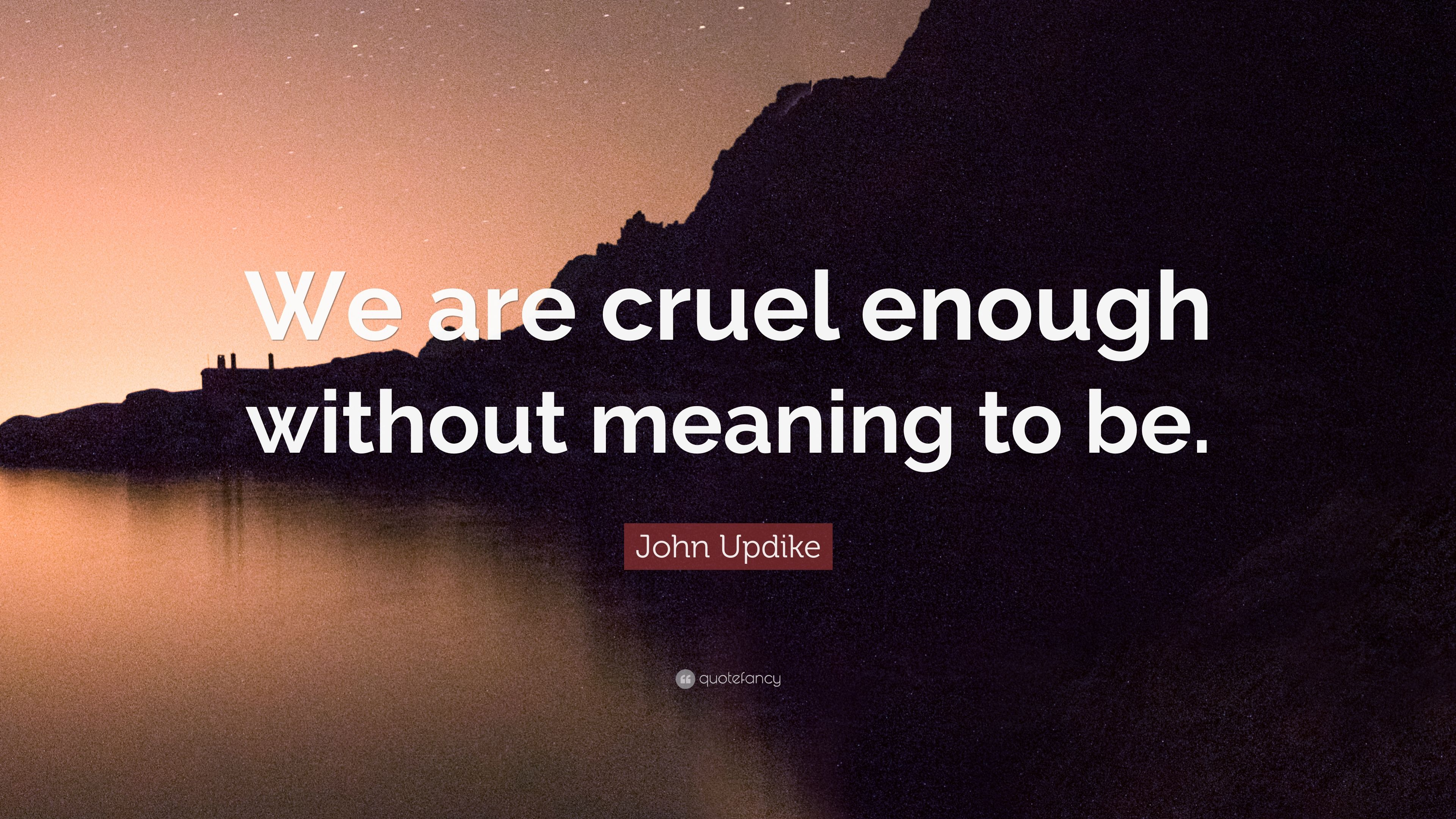 "John Updike Quote: ""We are cruel enough without meaning to"