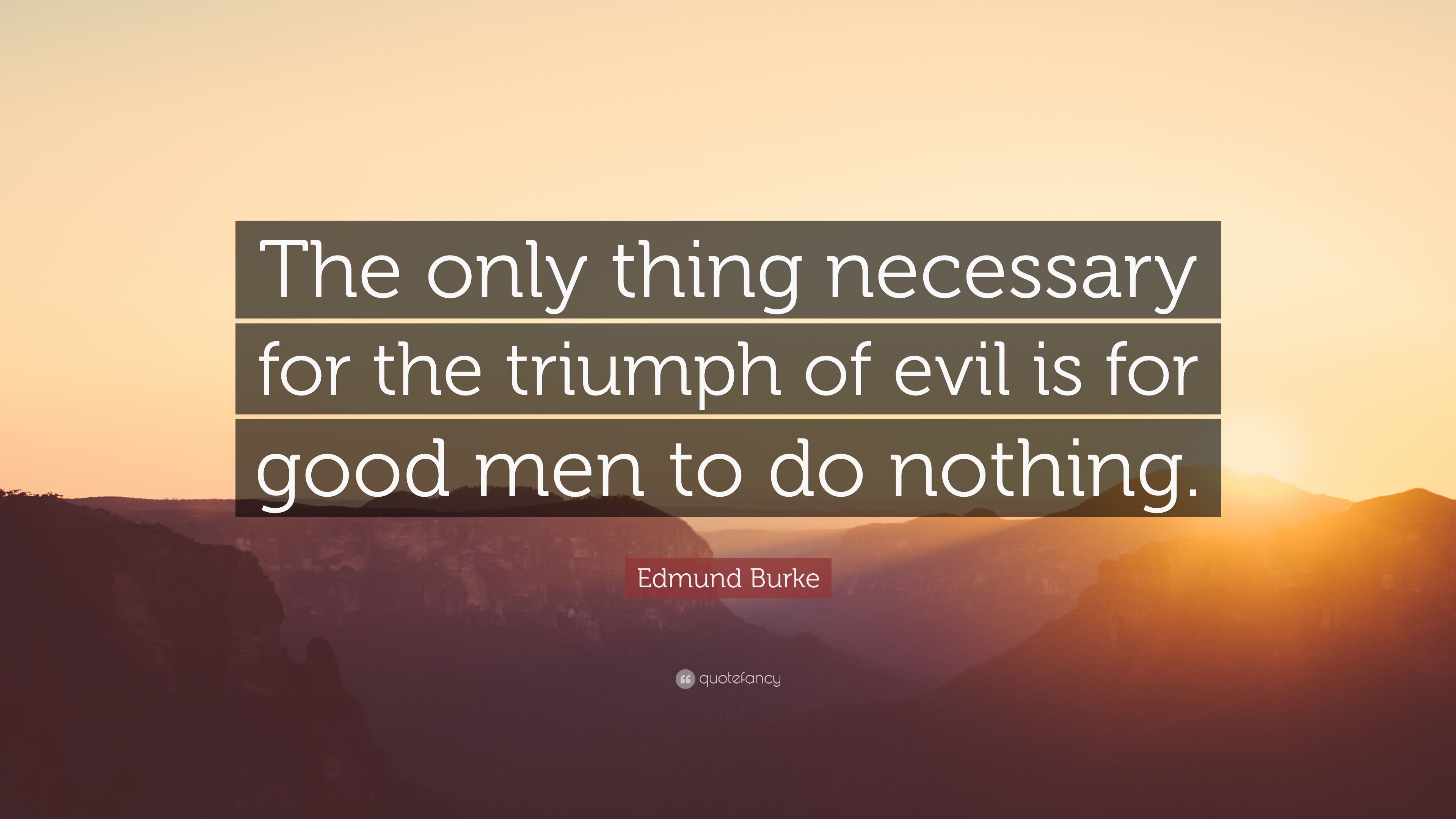 evil thrives when good men do nothing All that is needed for evil to triumph (or prevail) is for one good  is needed for evil to triumph (or prevail)  evil thrives when good men do nothing.