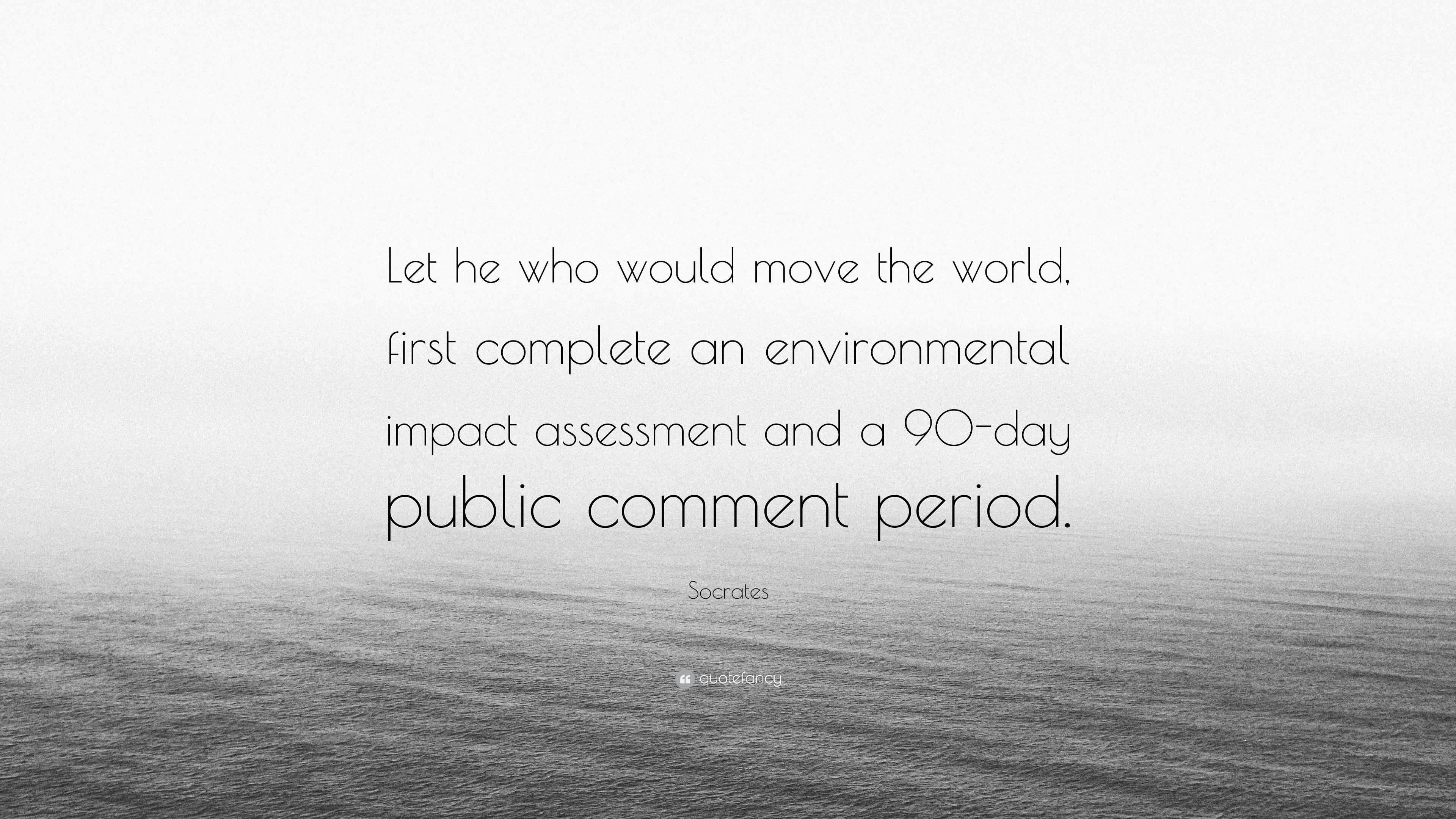 Socrates Quote Let He Who Would Move The World First Complete An Environmental Impact Assessment And A 90 Day Public Comment Period 6 Wallpapers Quotefancy What we know of the world comes to us through words, or, to look at it from the other direction, when we write a sentence, we create a world, which is not the world, but the world as is appears within a dimension. socrates quote let he who would move