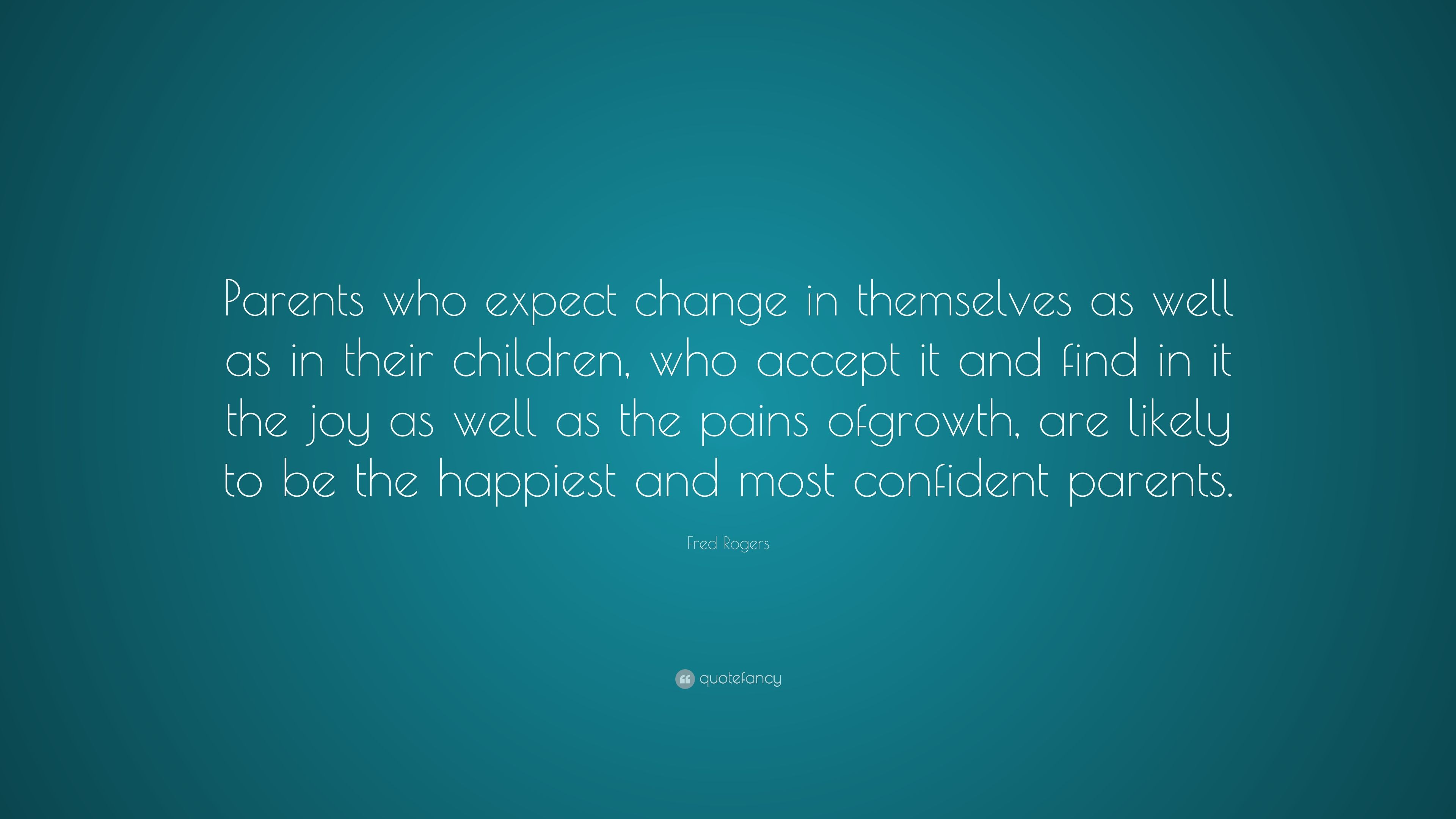 Fred Rogers Quote Parents Who Expect Change In Themselves As Well As In Their Children Who Accept It And Find In It The Joy As Well As Th 7 Wallpapers Quotefancy