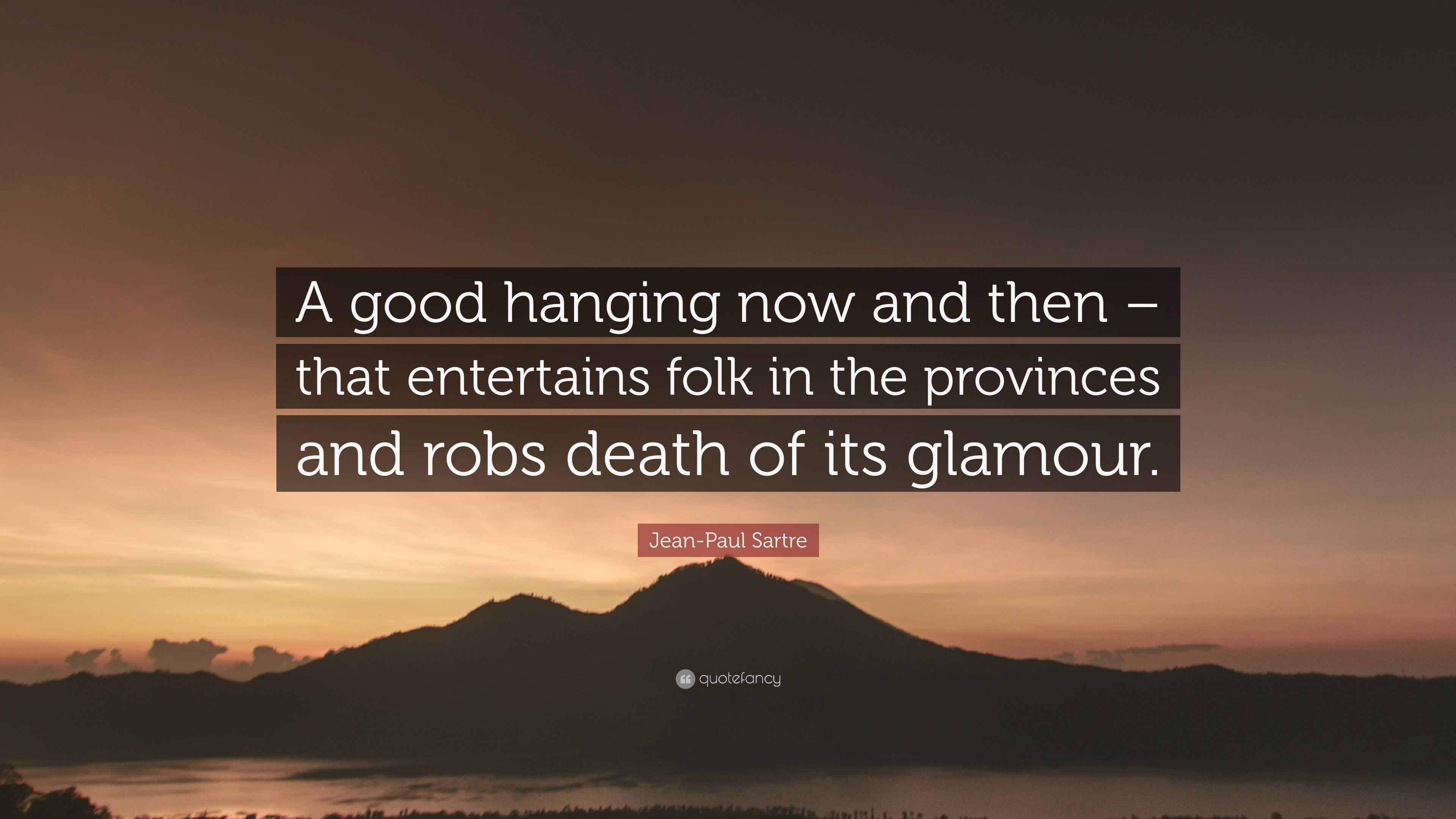 Jean Paul Sartre Quote A Good Hanging Now And Then That Entertains