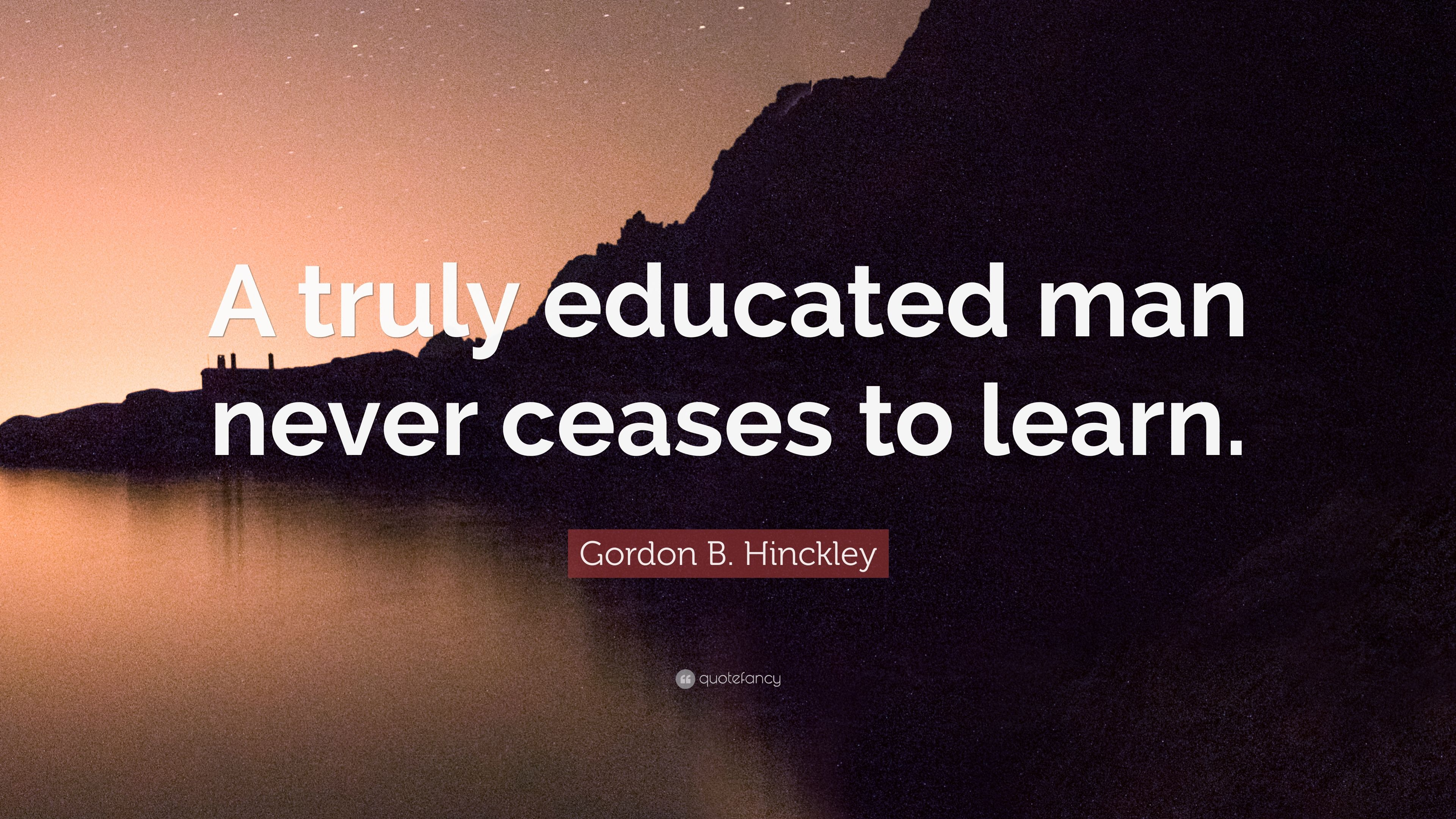 """gordon b hinckley quote """"a truly educated man never ceases to"""