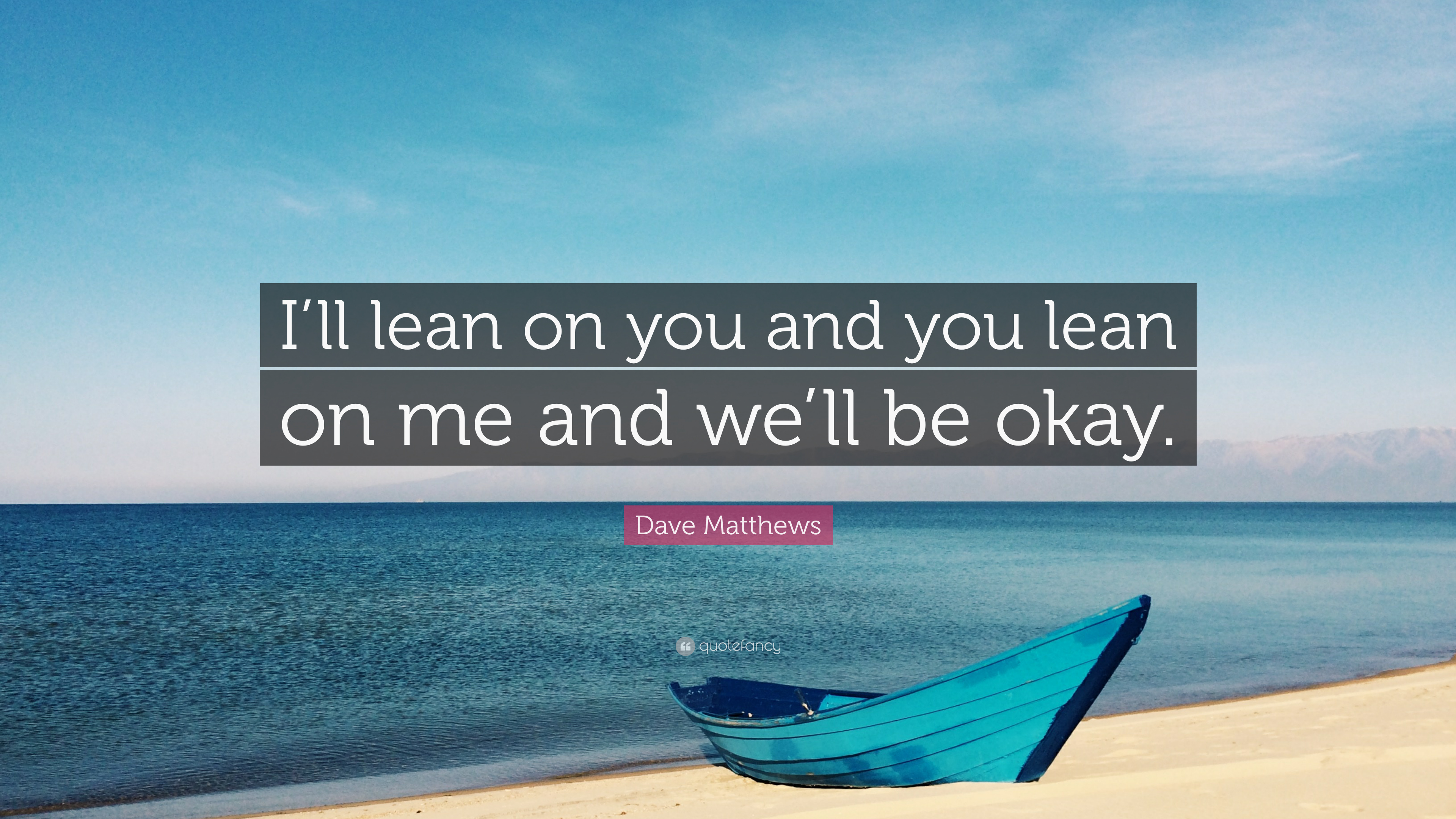 Dave Matthews Quote Ill Lean On You And You Lean On Me And Well