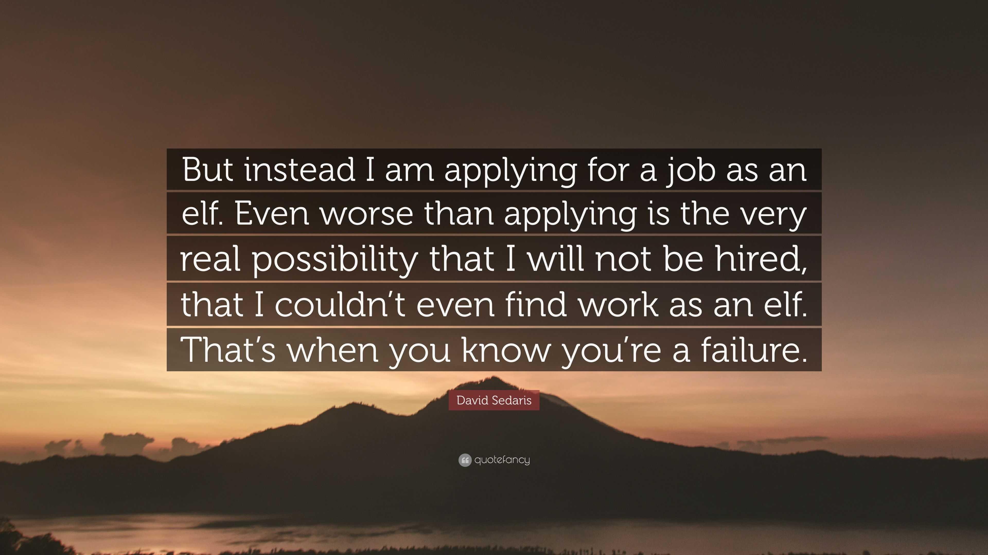 David Sedaris Quote But Instead I Am Applying For A Job As An Elf