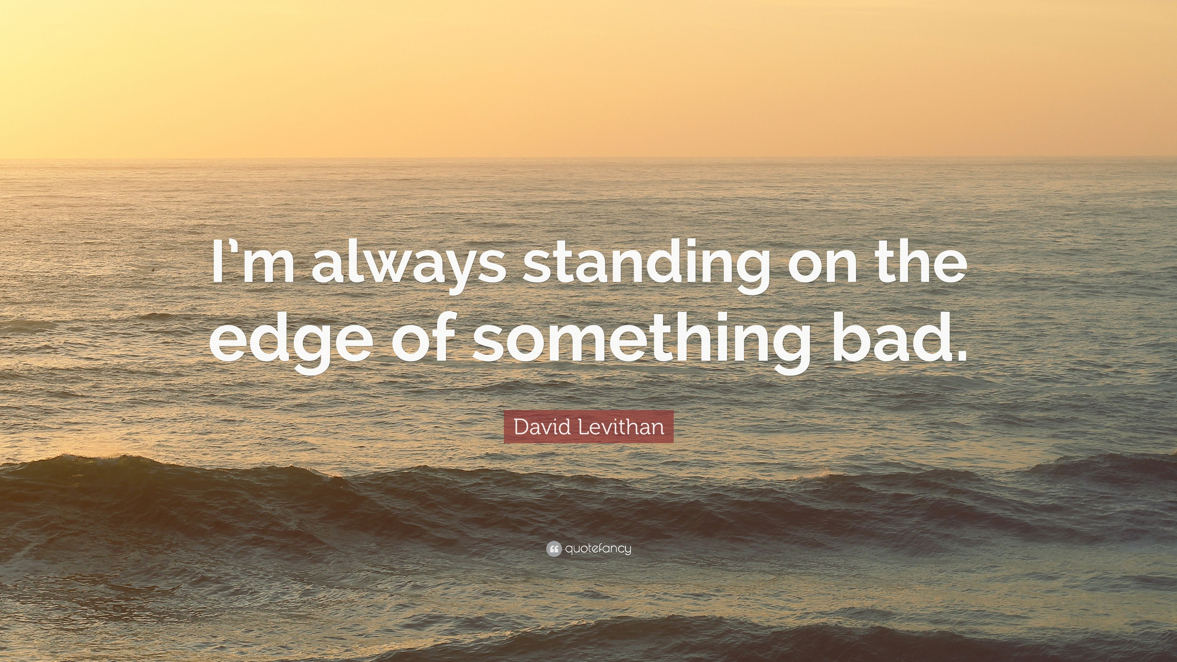 David Levithan Quote Im Always Standing On The Edge Of Something