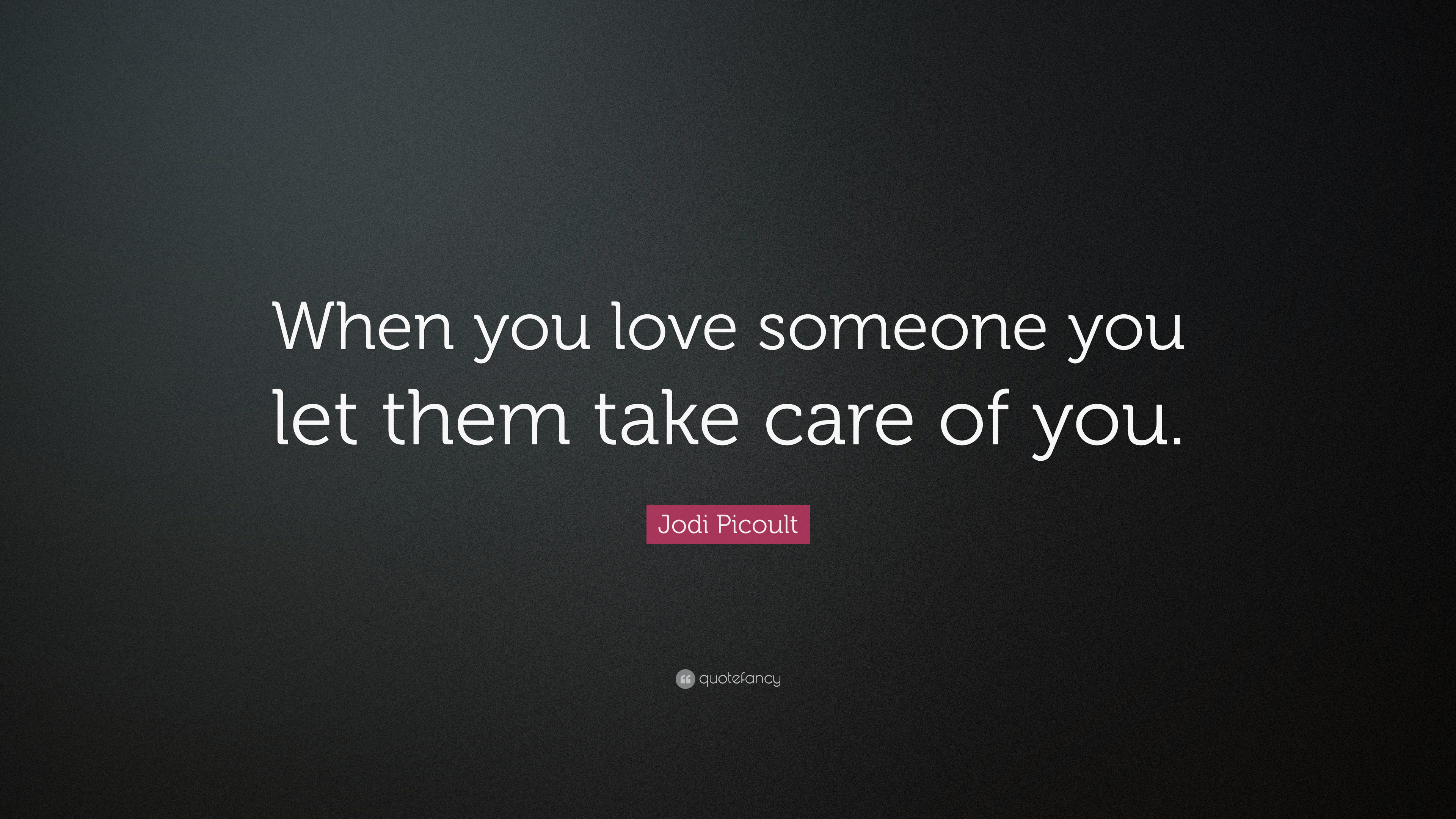 Jodi Picoult Quote When You Love Someone You Let Them Take Care Of