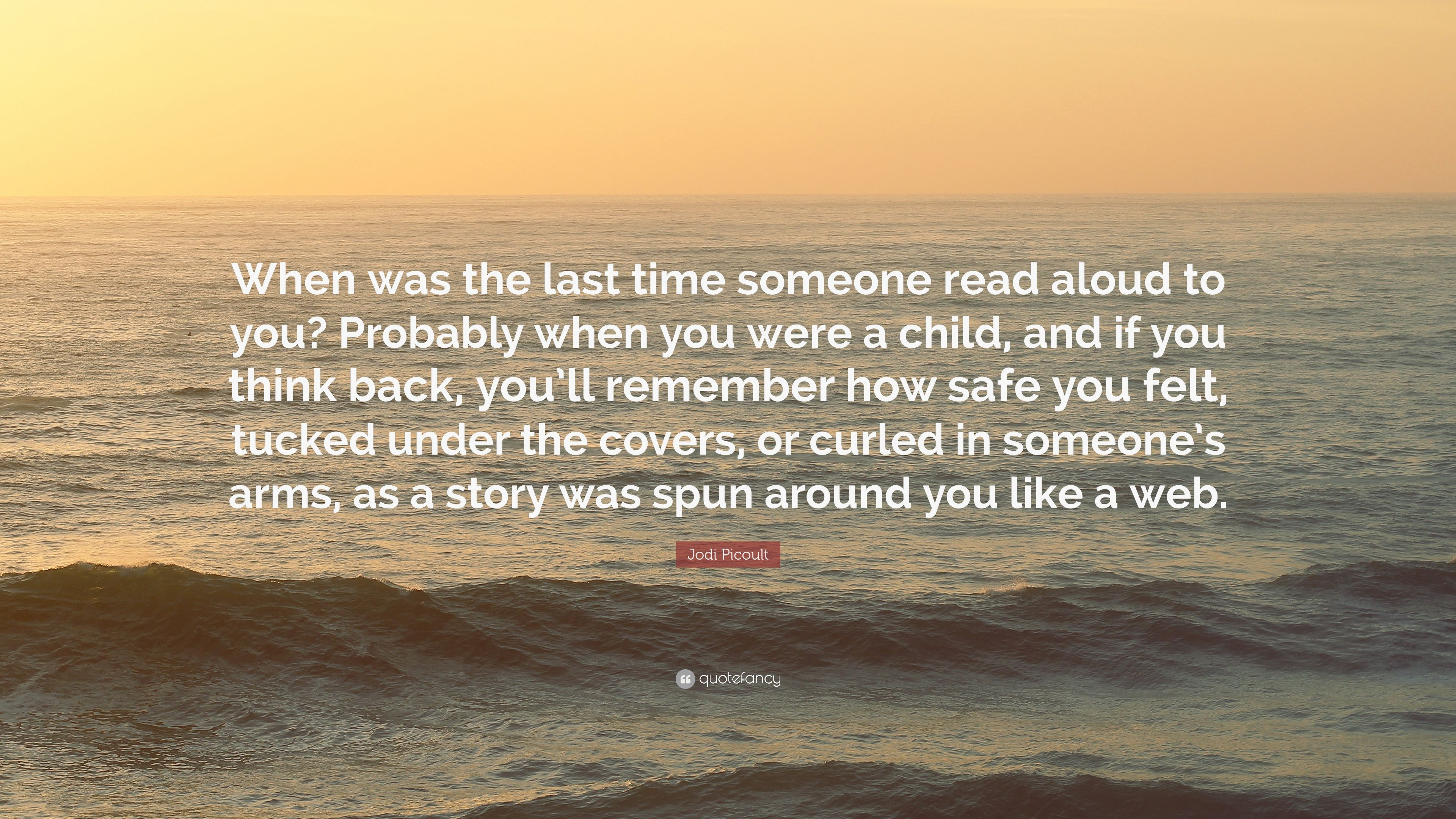 Jodi Picoult Quote When Was The Last Time Someone Read Aloud To You Probably When You Were A Child And If You Think Back You Ll Remember 7 Wallpapers Quotefancy