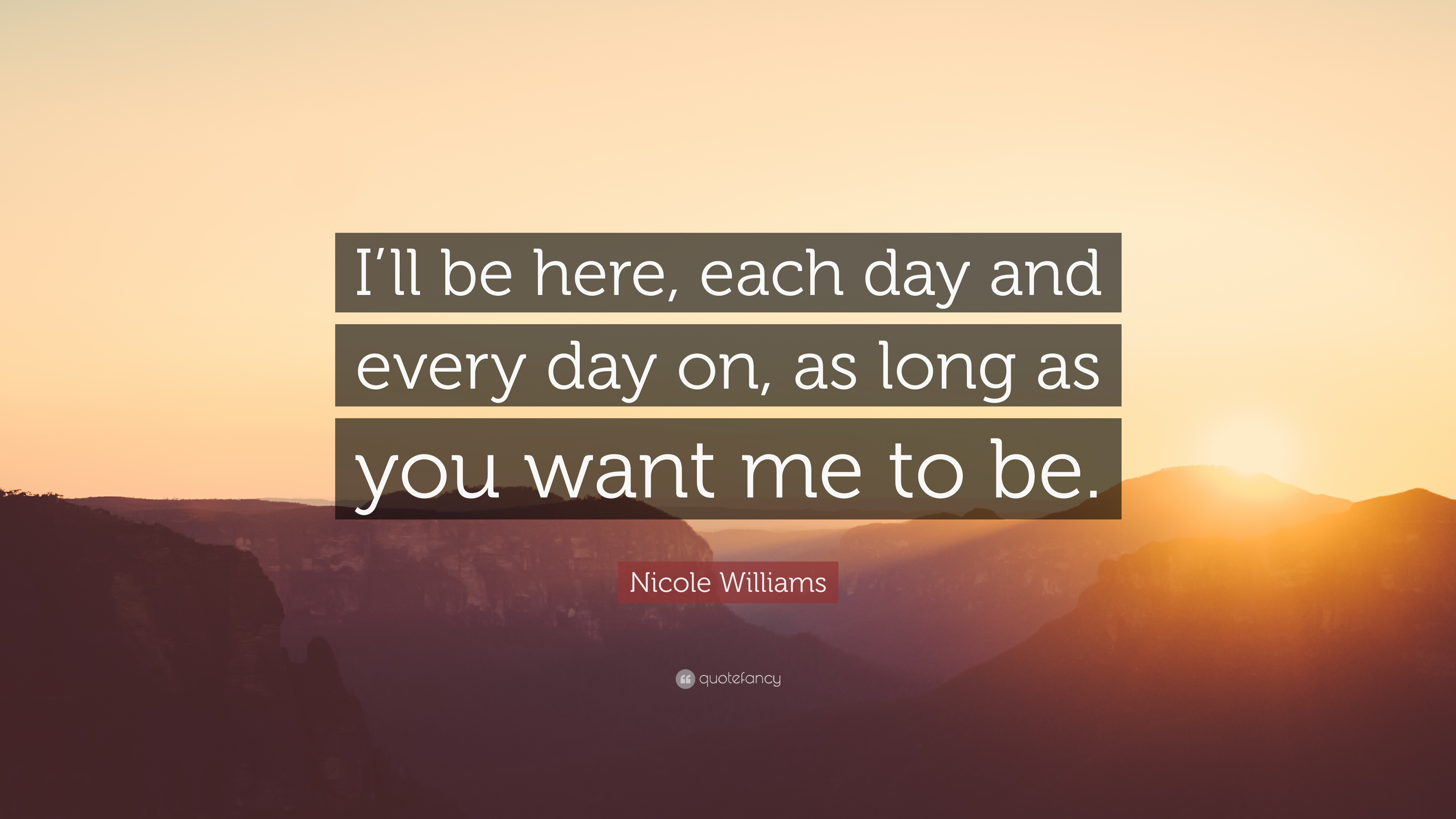 "Nicole Williams Quote: ""I'll Be Here, Each Day And Every"
