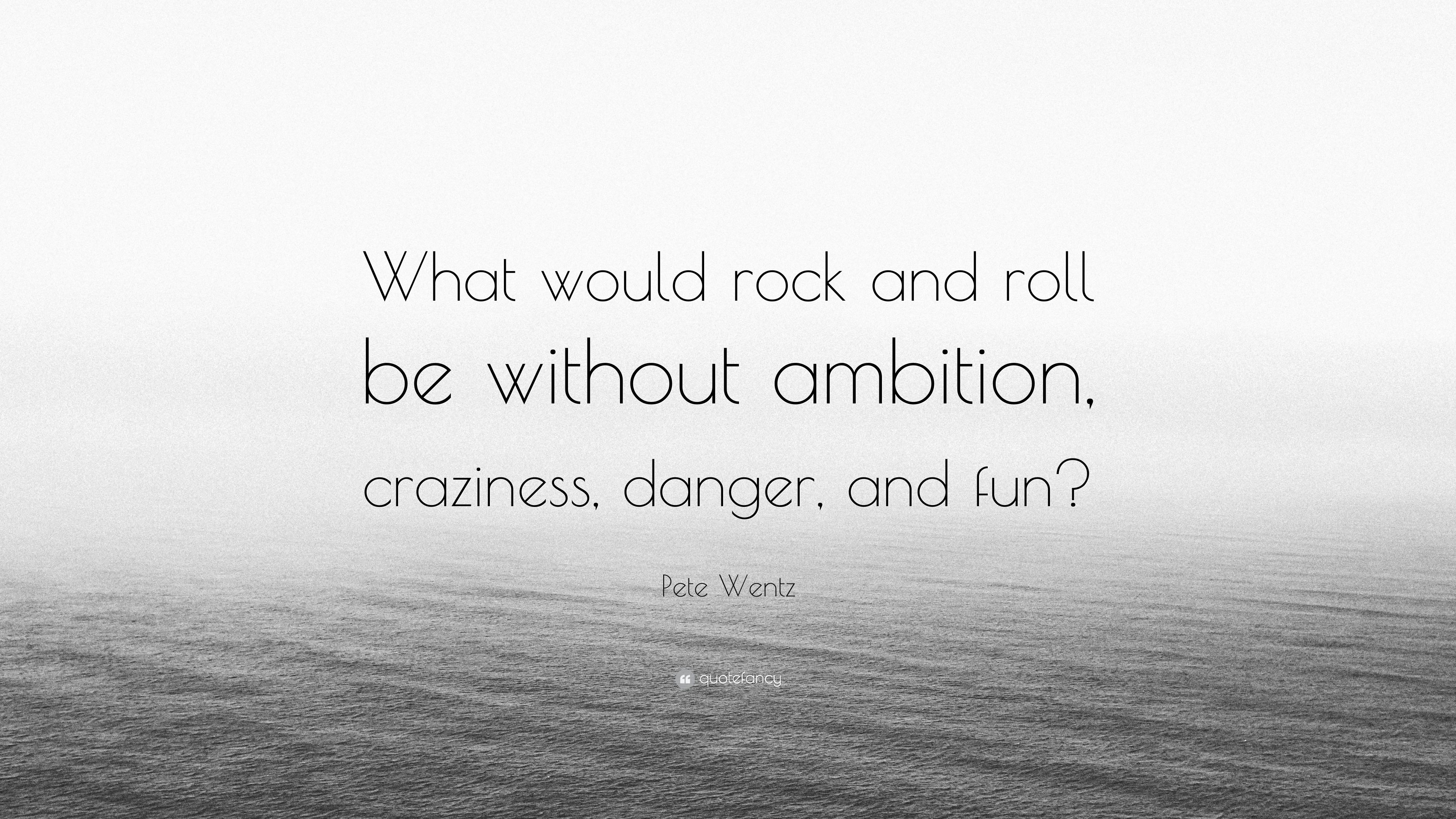 Pete Wentz Quote What Would Rock And Roll Be Without Ambition