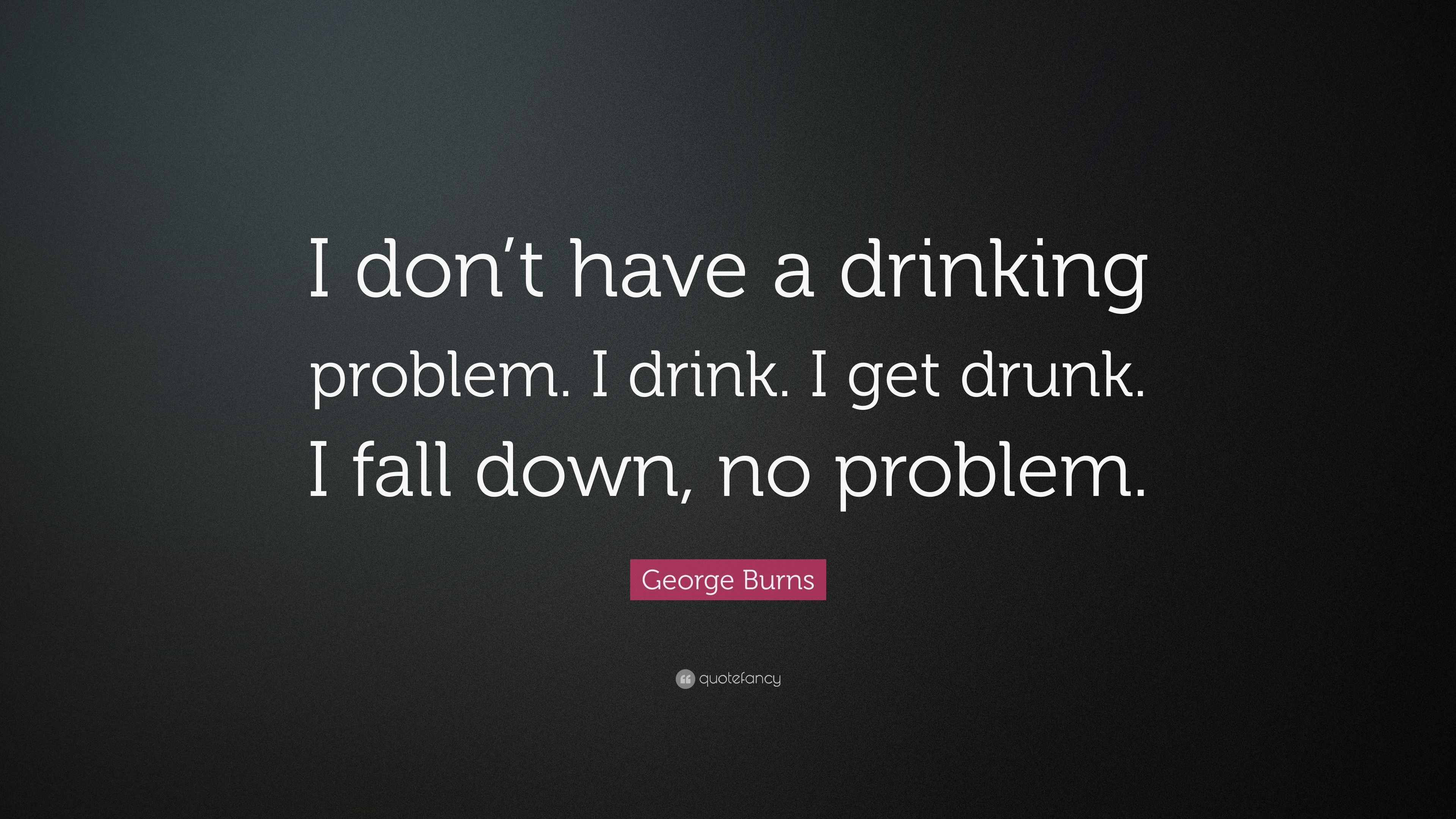 I Don T Have A Drinking Problem I Drink Get Drunk Fall