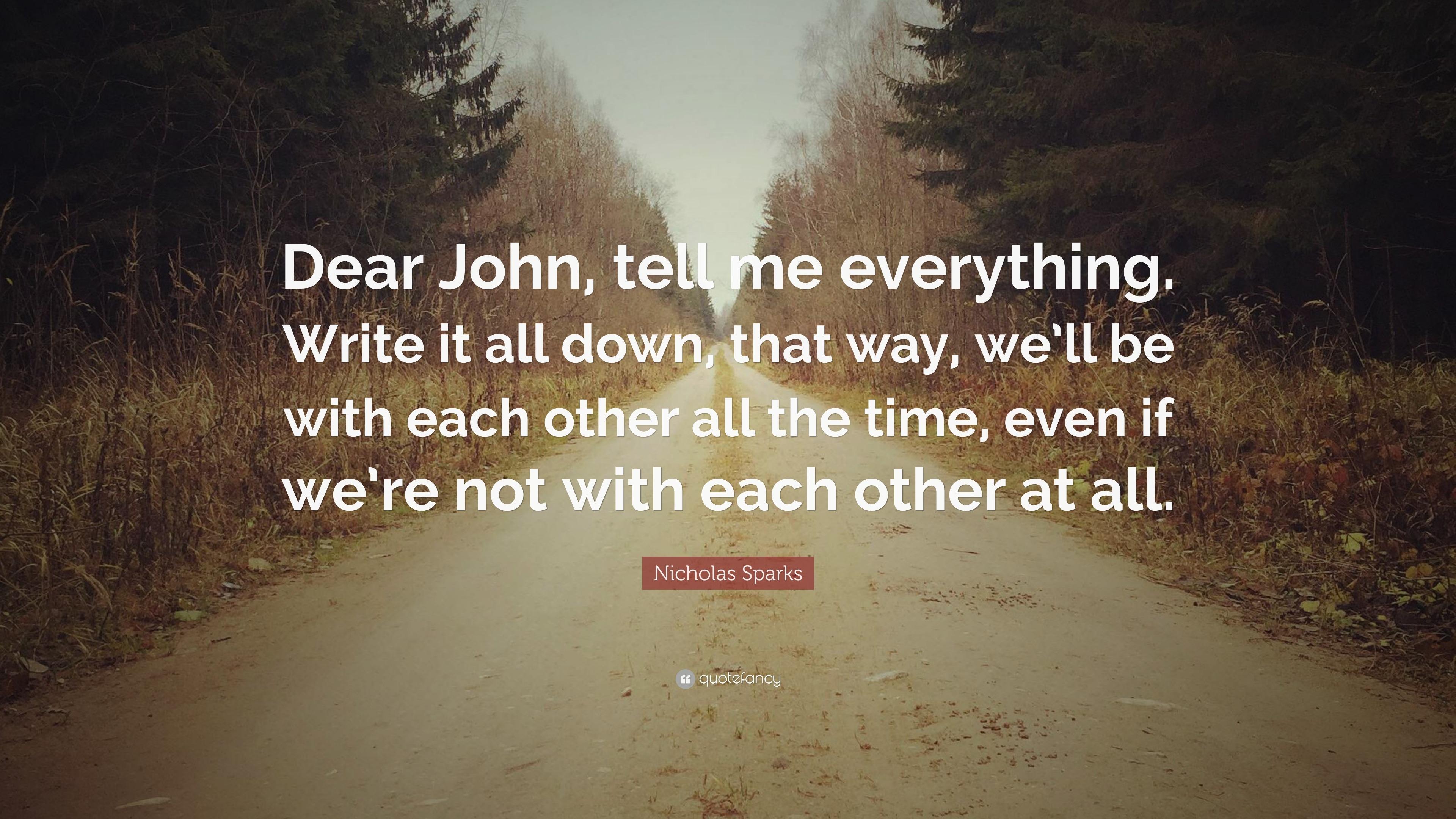 "Quotes Nicholas Sparks Dear John: Nicholas Sparks Quote: ""Dear John, Tell Me Everything"