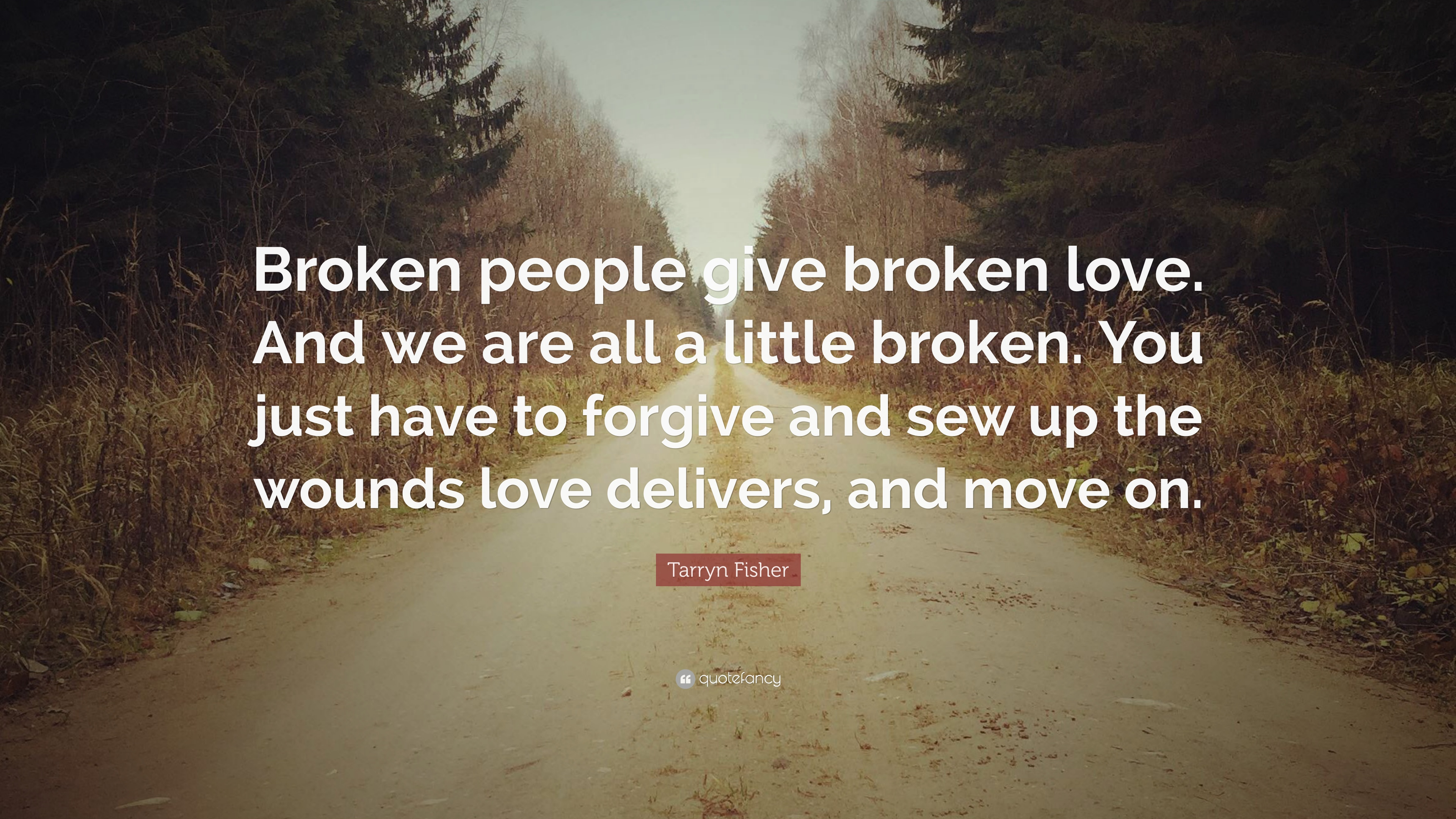 """Tarryn Fisher Quote """"Broken people give broken love And we are all a"""
