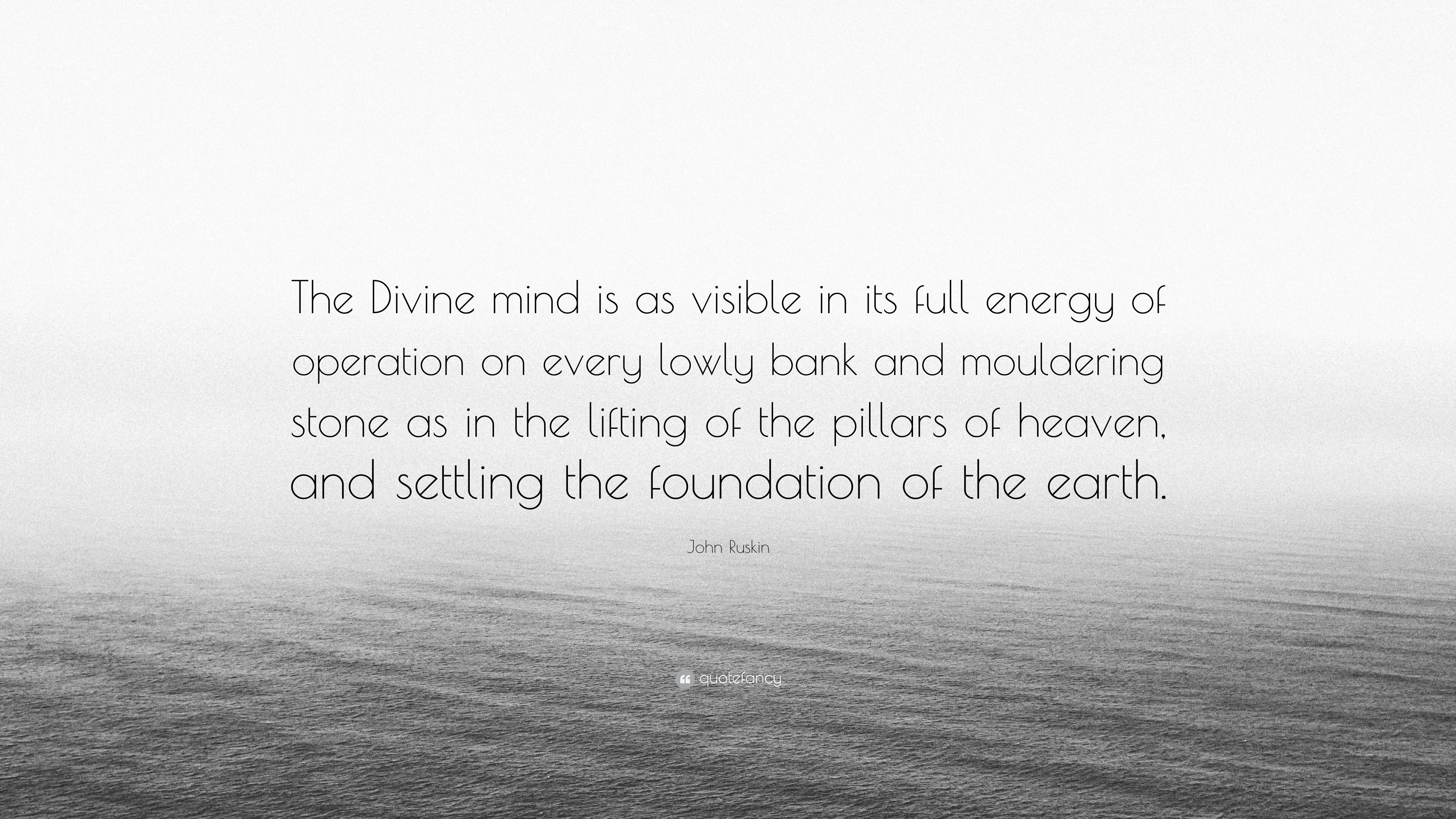 John Ruskin Quote The Divine Mind Is As Visible In Its Full Energy
