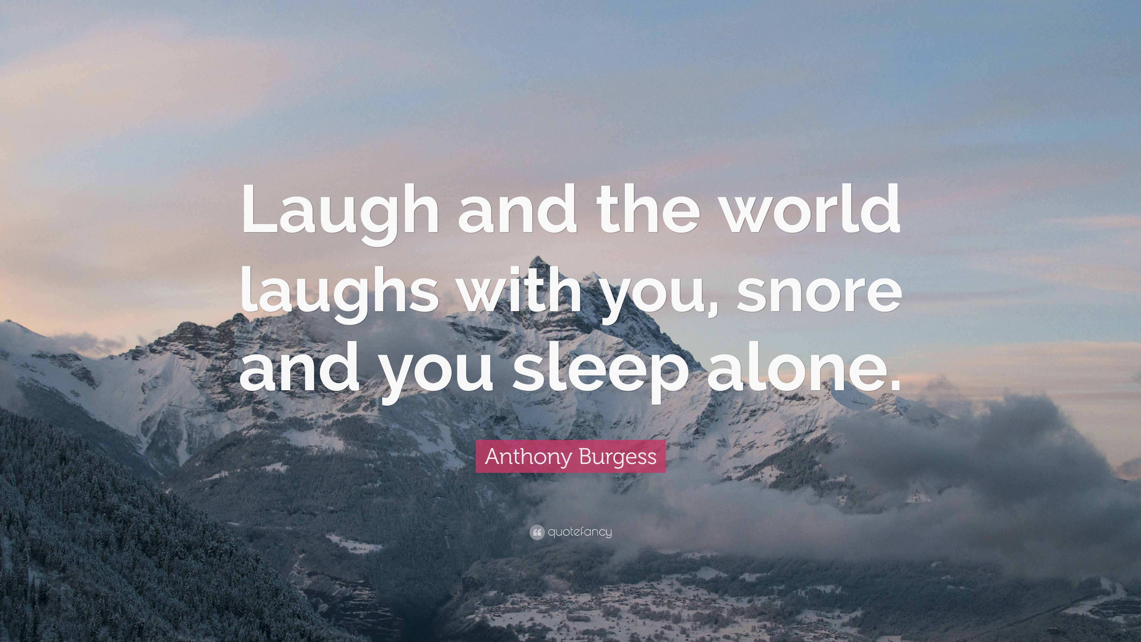 Anthony Burgess Quote: €�laugh And The World Laughs With You, Snore And You  Anxiety Disorder Natural Treatments Just Be Yourself And Be Happy Tap To