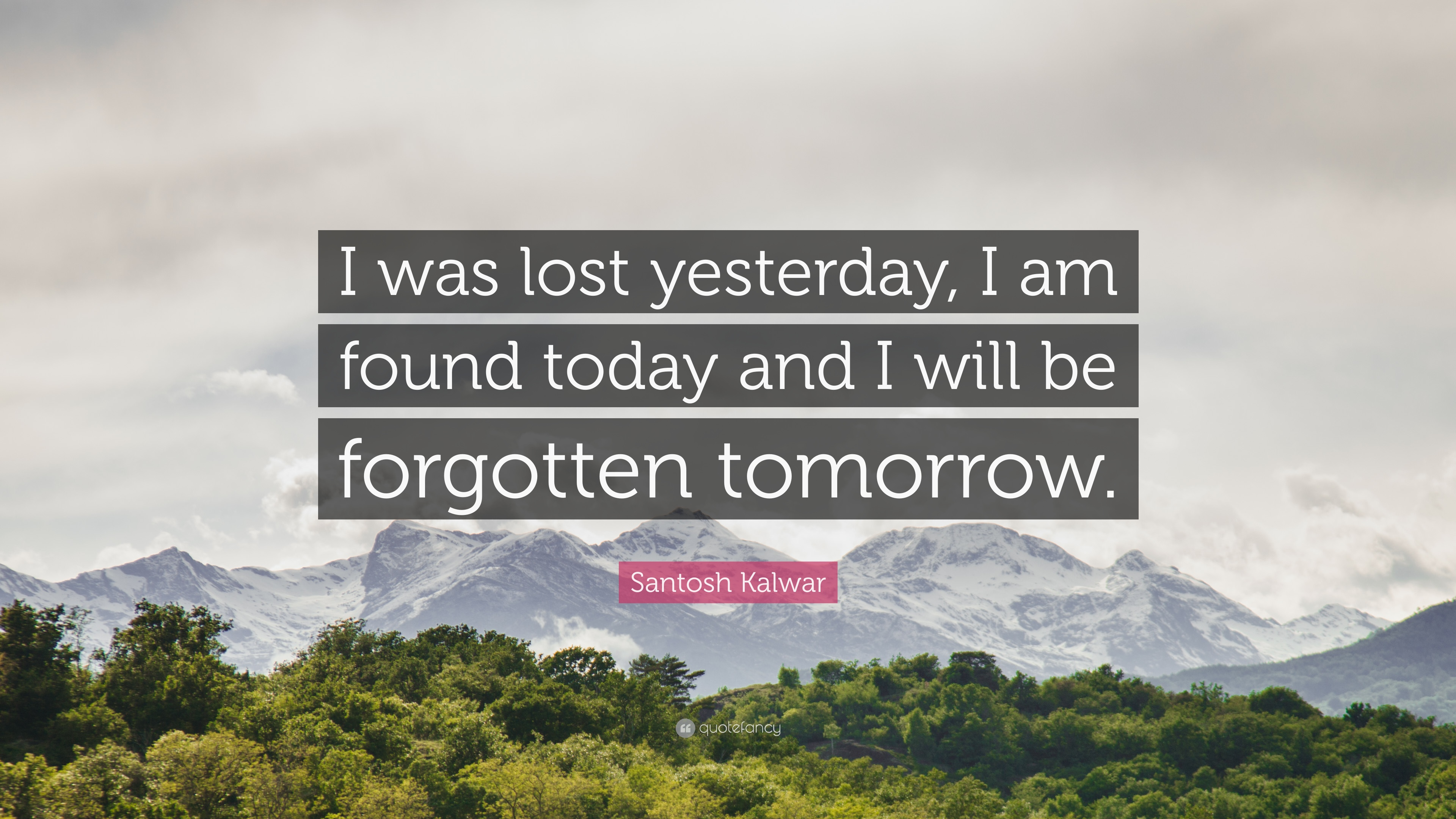 Santosh Kalwar Quote I Was Lost Yesterday I Am Found Today And I