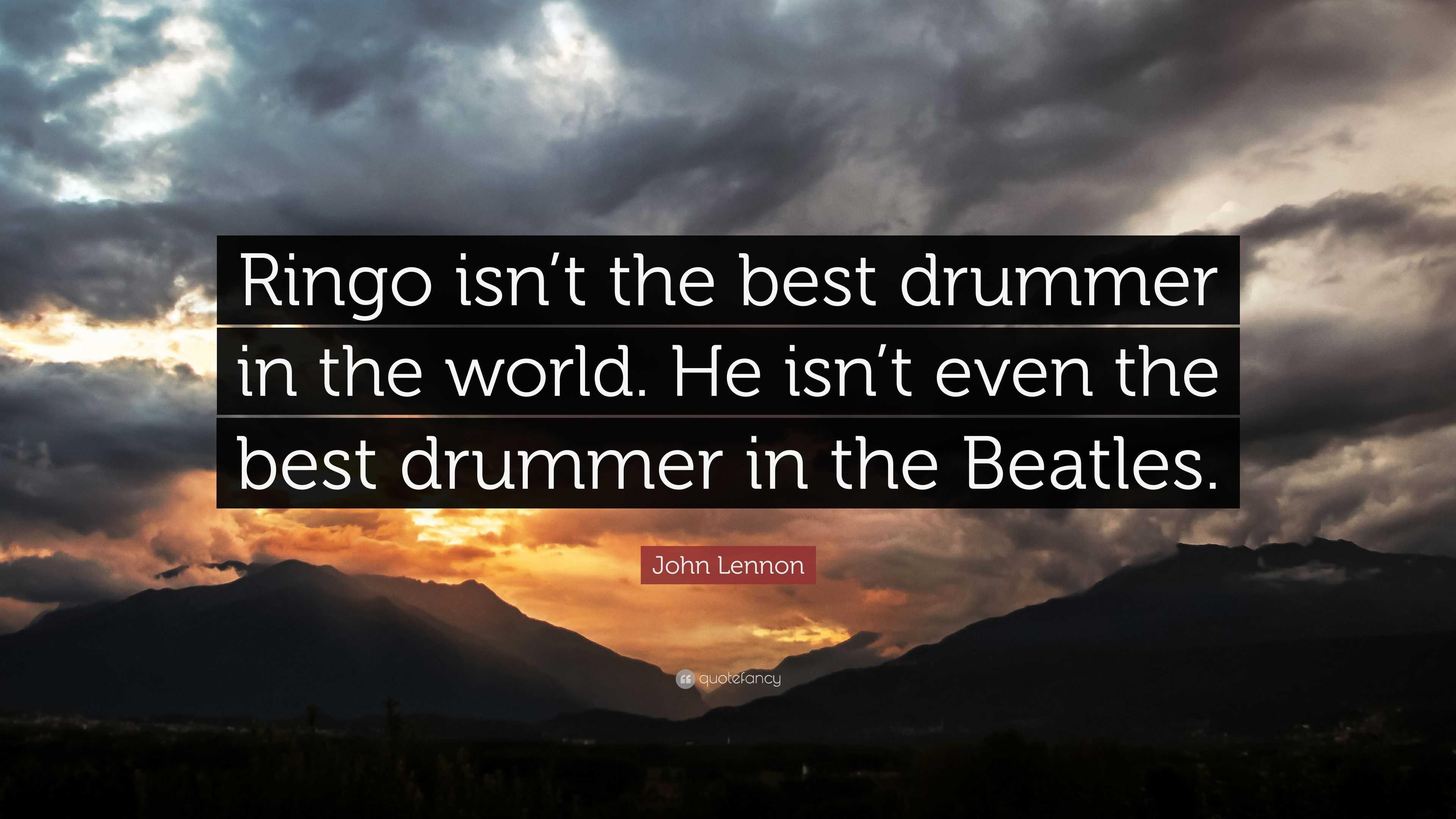 John Lennon Quote Ringo Isnt The Best Drummer In The World He