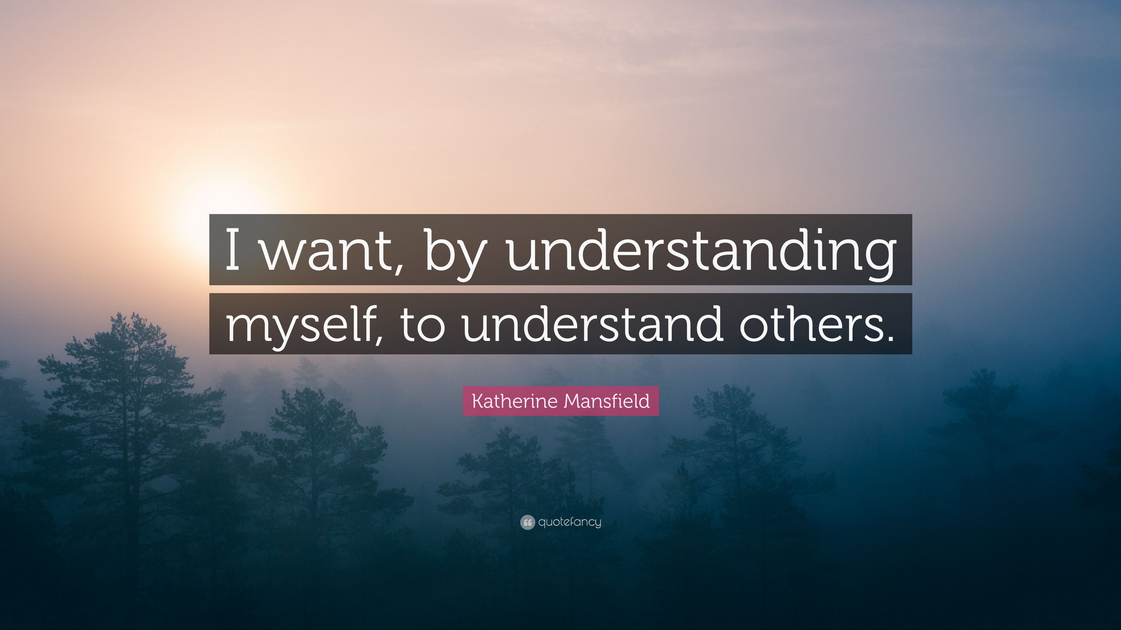 Katherine Mansfield Quote I Want By Understanding Myself To Understand Others 6 Wallpapers Quotefancy