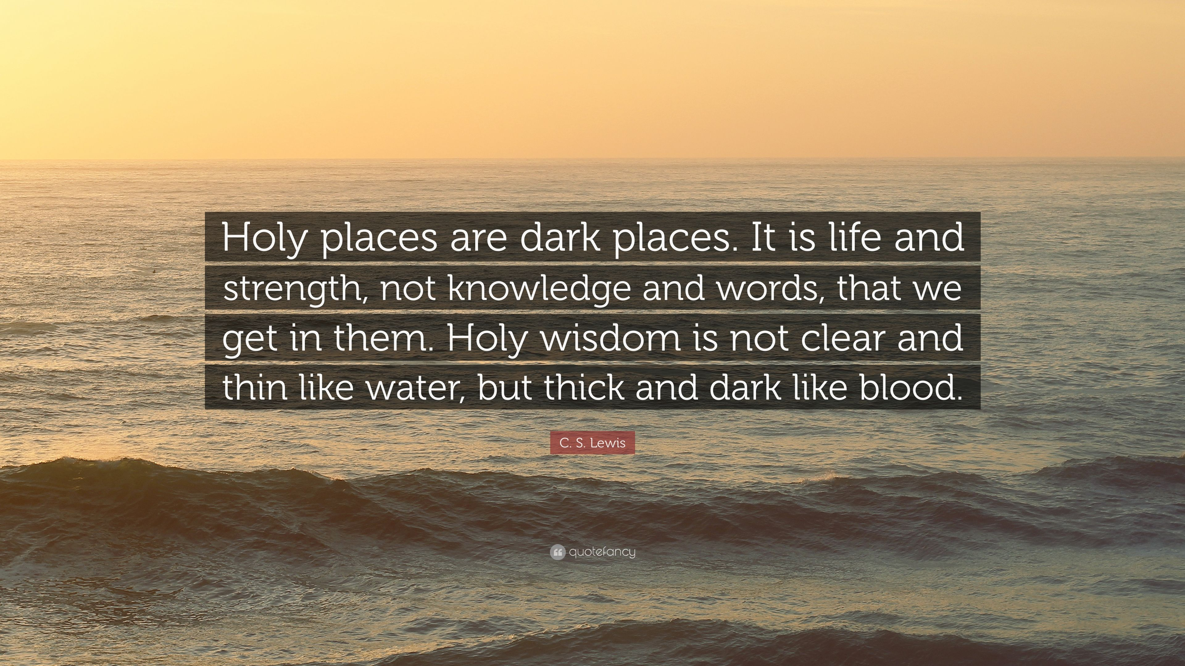 C. S. Lewis Quote: U201cHoly Places Are Dark Places. It Is Life And Strength